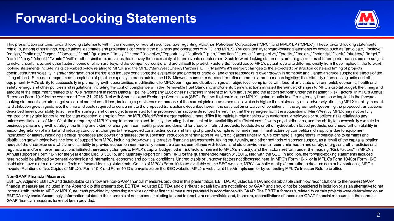 "This presentation contains forward-looking statements within the meaning of federal securities laws regarding Marathon PetroleumCorporation (""MPC"") and MPLX LP (""MPLX""). These forward-looking statements relate to, among other things, expectations, estimates and projections concerning the business and operations of MPC and MPL. You can identify forward-looking statements by words such as ""anticipate,"" ""believe,"" ""design,"" ""estimate,"" ""expect,"" ""forecast,"" ""goal,"" ""guidance,"" ""imply,"" ""intend,"" ""objective,"" ""opportunity,"" ""l n,"" ""position,"" ""pursue,"" ""prospective,"" ""predict,"" ""project,"" ""potential,"" ""seek,"" ""strategy,"" ""target,"" ""could,"" ""may,"" ""should,"" ""would,"" ""will"" or other similar expressions that convey the uncertainty of future events es. Such forward-looking statements are not guarantees of future performance and are subject to risks, uncertainties and other factors, some of which are beyond the companies' control and are difficult to predict.that could cause MPC's actual results to differ materially from those implied in the forward- looking statements include: risks described below relating to MPLX and the MPLX/MarkWest Energy Partners, L.P. (""MarkWest"") m erger; changes to the expected construction costs and timing of projects; continued/further volatility in and/or degradation of market and industry conditions; the availability and pricing ol nd other feedstocks; slower growth in domestic and Canadian crude supply; the effects of the lifting of the U.S. crude oil export ban; completion of pipeline capacity to areas outside the U.S. Midwest; consumer demandfor refined products; transportation logistics; the reliability of processing units and other equipment; MPC's ability to successfully implement growth opportunities; modifications to MPLX earnings and distribution gth objectives; compliance with federal and state environmental, economic, health and safety, energy and other policies and regulations, including the cost of compliance with the Renewable Fuel Standard, and/orenforcement actions initiated thereunder; changes to MPC's capital budget; the timing and amount of the impairment related to MPC's investment in North Dakota Pipeline Company LLC; other risk factors inherent to MP's industry; and the factors set forth under the heading ""Risk Factors"" in MPC's Annual Report on Form 10-K for the year ended Dec. 31, 2015, filed with Securities and Exchange Commission (SEC). Factors that could cause MPLX's actual results to differ materially from those implied in the forward- looking statements include: negative capital market conditions, including a persistence or increase of the current yicmmon units, which is higher than historical yields, adversely affecting MPLX's ability to meet its distribution growth guidance; the time and costs required to consummate the proposed transactions described herein; tstisfaction or waiver of conditions in the agreements governing the proposed transactions described herein; our ability to achieve the strategic and other objectives related to the proposed transactions described hereni; risk that the synergies from the acquisition of MarkWest by MPLX may not be fully realized or may take longer to realize than expected; disruption from the MPLX/MarkWest merger making it more difficult to maintain relationships with customers, employees or suppliers; risks relating to any unforeseen liabilities of MarkWest; the adequacy of MPLX's capital resources and liquidity, including, but not limitevilability of sufficient cash flow to pay distributions, and the ability to successfully execute its business plans and growth strategy; the timing and extent of changes in commodity prices and demand for crude oil, refined porducts, feedstocks or other hydrocarbon-based products; continued/further volatility in and/or degradation of market and industry conditions; changes to the expected construction costs and timing of projects; completion of midstream infrastructure by competitors; disruptions due to equipment interruption or failure, including electrical shortages and power grid failures; the suspension, reduction or termination ofMPC's obligations under MPLX's commercial agreements; modifications to earnings and distribution growth objectives; the level of support from MPC, including dropd-owns, alternative financing arrangements, takingequity units, and other methods of sponsor support, as a result of the capital allocation needs of the enterprise as a whole and its ability to provide support on commercially reasonable terms; compliance with rl and state environmental, economic, health and safety, energy and other policies and regulations and/or enforcement actions initiated thereunder; changes to MPLX's capital budget; other risk factors inherent toMPLX's industry; and the factors set forth under the heading ""Risk Factors"" in MPLX's Annual Report on Form 10-K for the year ended Dec. 31, 2015, and Quarterly Report on Form 10Q - for the quarter ended March 31, 2016, filed with the SEC. In addition, the forwardl-ooking statements included herein could be affected by general domestic and international economic and political conditions. Unpredictable or unknown factors not discussed here, in MPC's ForK-, or in MPLX's Form 10-K or Form 10-Q could also have material adverse effects on forward-looking statements. Copies of MPC's Form 10-K are available on the SEC website, MPC's website at http://ir.marathonpetroleum.com or by contacting MPC's Investor Relations office. Copies of MPLX's Form 10-K and Form 10-Q are available on the SEC website, MPLX's website at http://ri.mplx.com or by contacting MPLX's Investor Relations office. Non-GAAP Financial Measures EBITDA, Adjusted EBITDA and distributable cash flow are non-GAAP financial measures provided in this presentation. EBITDA, Adjusted EBITDA and distributable cash flow reconciliations to the nearest GAAP financial measure are included in the Appendix to this presentation. EBITDA, Adjusted EBITDA and distributable cash flow arenot defined by GAAP and should not be considered in isolation or as an alternative to net income attributable to MPC or MPLX, net cash provided by operating activities or other financial measures prepared in accoacewith GAAP. The EBITDA forecasts related to certain projects were determined on an EBITDA-only basis. Accordingly, information related to the elements of net income, including tax and interest, are not availableand, therefore, reconciliations of these non-GAAP financial measures to the nearest GAAP financial measures have not been provided. 2"