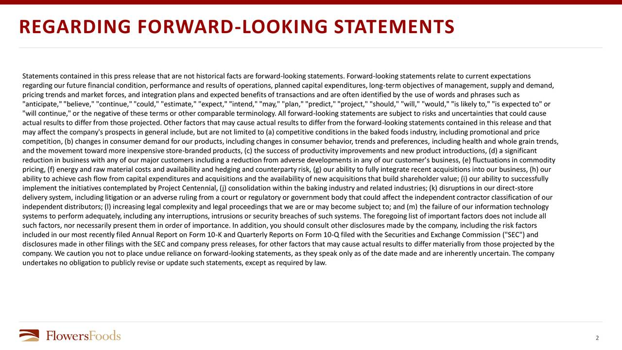 "Statementscontained in this press release that are not historical facts are forward-lookingstatements. Forward-lookingstatements relate to current expectations regardingour future financial condition,performance and results of operations,plannedcapital expenditures, long-term objectives of management, supplyand demand, pricing trends and market forces, and integrationplans and expected benefitsof transactions and are often identifiedby the use of words and phrases such as ""anticipate,""""believe,"" ""continue,""""could,"" ""estimate,"" ""expect,"" ""intend,""""may,"" ""plan,""""predict,""""project,"" ""should,"" ""will,"" ""would,"" ""is likely to,"" ""is expected to"" or ""will continue,"" or the negative of these terms or other comparable terminology. All forward-lookingstatements are subject to risks and uncertainties that could cause actual results to differfrom those projected. Other factors that may cause actual results to differfrom the forward-lookingstatements contained in this release and that may affect the company's prospects in general include, but are not limited to (a) competitive conditions in the baked foods industry,includingpromotional and price competition, (b) changes in consumer demand for our products,includingchanges in consumer behavior, trendsand preferences, includinghealth and whole grain trends, and the movement toward more inexpensive store-brandedproducts, (c) the success of productivityimprovements and new product introductions, (d) a significant reductionin business with any of our major customers includinga reductionfrom adverse developments in any of our customer's business, (e) fluctuations in commodity pricing, (f) energy and raw material costs and availabilityand hedgingand counterpartyrisk, (g) our ability to fully integrate recent acquisitions into our business, (h) our ability to achieve cash flow from capital expenditures and acquisitions and the availabilityof new acquisitions that build shareholder value; (i) our abilityto successfully implement the initiatives contemplated by Project Centennial, (j) consolidation within the baking industry and related industries; (k) disruptions in our direct-store delivery system, includinglitigation or an adverse rulingfrom a court or regulatoryor government body that could affect the independentcontractor classification of our independent distributors; (l) increasing legal complexity and legal proceedings that we are or may become subject to; and (m) the failure of our informationtechnology systems to perform adequately,includingany interruptions, intrusions or security breaches of such systems. The foregoinglist of importantfactors does not include all such factors, nor necessarily present them in order of importance. In addition,you should consult other disclosures made by the company, includingthe risk factors included in our most recently filed Annual Report on Form 10-K and Quarterly Reports on Form 10-Q filed with the Securities and Exchange Commission (""SEC"") and disclosures made in other filings with the SEC and company press releases, for other factors that may cause actual results to differmaterially from those projected by the company. We caution you not to place undue reliance on forward-lookingstatements, as they speak only as of the date made and are inherentlyuncertain.The company undertakes no obligation to publiclyrevise or update such statements, except as requiredby law. 2"