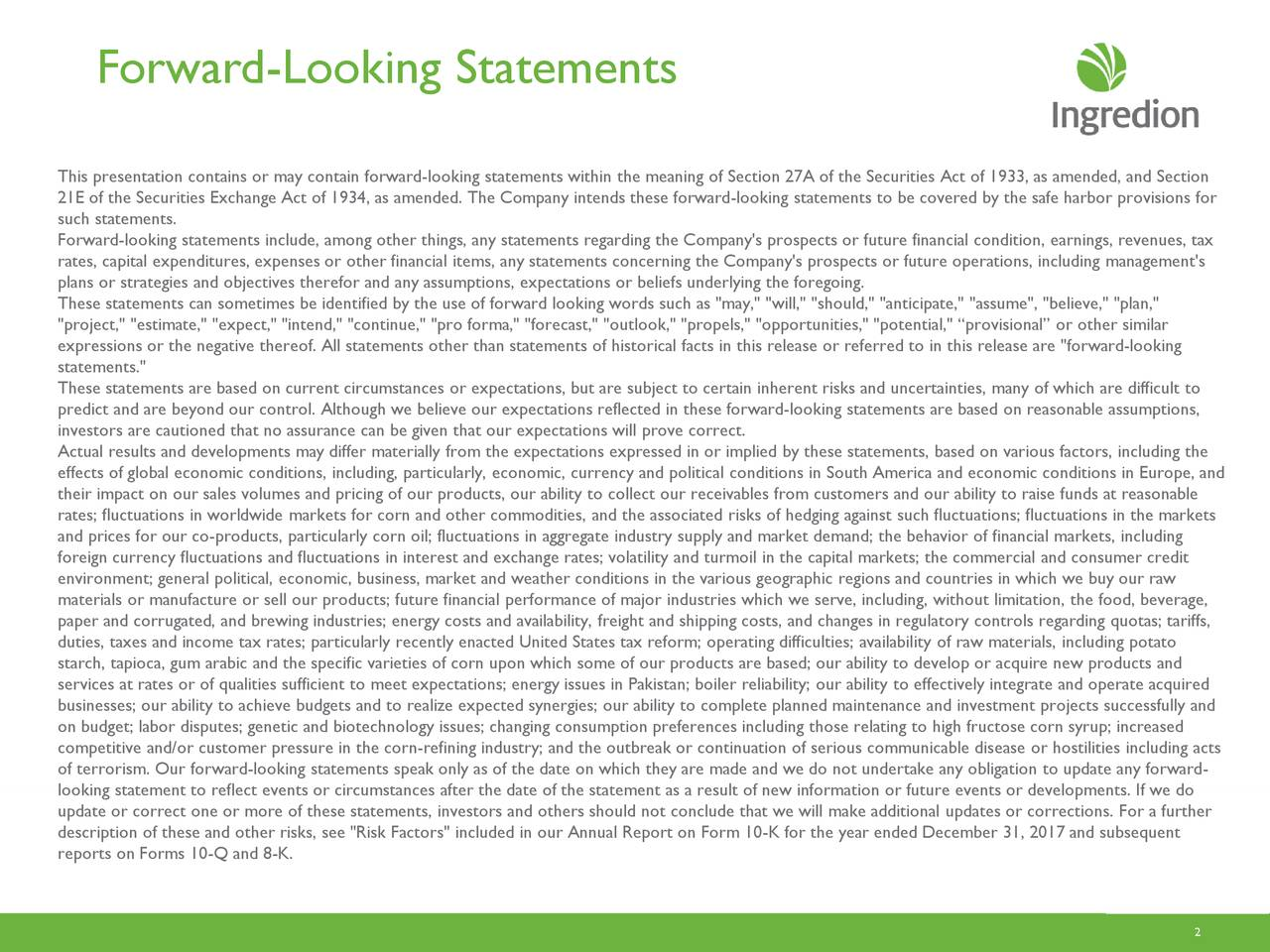 """This presentation contains or may contain forward-looking statements within the meaning of Section 27A of the Securities Act of 1933, as amended, and Secti on 21E of the Securities Exchange Act of 1934, as amended. The Company intends these forward -looking statements to be covered by the safe harbor provisions for such statements. Forward-looking statements include, among other things, any statements regarding the Company's prospects or future financial con dition, earnings, revenues, tax rates, capital expenditures, expenses or other financial items, any statements concerning the Company's prospects or future o perations, including management's plans or strategies and objectives therefor and any assumptions, expectations or beliefs underlying the foregoing. These statements can sometimes be identified by the use of forward looking words such as """"may,"""" """"will,"""" """"should,"""" """"anticipate,"""" """"assume"""", """"believe,"""" """"plan,"""" """"project,"""" """"estimate,"""" """"expect,"""" """"intend,"""" """"continue,"""" """"pro forma,"""" """"forecast,"""" """"outlook,"""" """"propels,"""" """"opportunities,"""" """"poten tial,"""" """"provisional"""" or other similar expressions or the negative thereof. All statements other than statements of historical facts in this release or referred to in this release are """"forward-looking statements."""" These statements are based on current circumstances or expectations, but are subject to certain inherent risks and uncertaint ies, many of which are difficult to predict and are beyond our control. Although we believe our expectations reflected in these forward -looking statements are based on reasonable assumptions, investors are cautioned that no assurance can be given that our expectations will prove correct. Actual results and developments may differ materially from the expectations expressed in or implied by these statements, based o n various factors, including the effects of global economic conditions, including, particularly, economic, currency and political conditions in South Americaand economic conditions in Europ"""