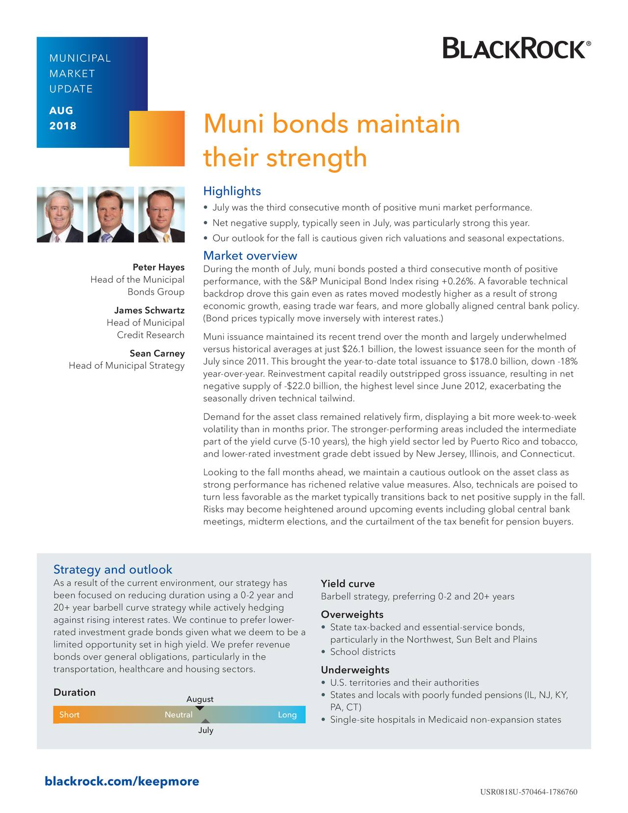 MARKET UPDATE AUG 2018 Muni bonds maintain their strength Highlights • July was the third consecutive month of positive muni market performance. • Net negative supply, typically seen in July, was particularly strong this year. • Our outlook for the fall is cautious given rich valuations and seasonal expectations. Market overview Peter Hayes During the month of July, muni bonds posted a third consecutive month of positive Head of the Municipal performance, with the S&P Municipal Bond Index rising +0.26%. A favorable technical Bonds Group backdrop drove this gain even as rates moved modestly higher as a result of strong James Schwartz economic growth, easing trade war fears, and more globally aligned central bank policy. Head of Municipal (Bond prices typically move inversely with interest rates.) Credit Research Muni issuance maintained its recent trend over the month and largely underwhelmed versus historical averages at just $26.1 billion, the lowest issuance seen for the month of Sean Carney July since 2011. This brought the year-to-date total issuance to $178.0 billion, down -18% Head of Municipal Strategy year-over-year. Reinvestment capital readily outstripped gross issuance, resulting in net negative supply of -$22.0 billion, the highest level since June 2012, exacerbating the seasonally driven technical tailwind. Demand for the asset class remained relatively firm, displaying a bit more week-to-week volatility than in months prior. The stronger-performing areas included the intermediate part of the yield curve (5-10 years), the high yield sector led by Puerto Rico and tobacco, and lower-rated investment grade debt issued by New Jersey, Illinois, and Connecticut. Looking to the fall months ahead, we maintain a cautious outlook on the asset class as strong performance has richened relative value measures. Also, technicals are poised to turn less favorable as the market typically transitions back to net positive supply in the fall. Risks may become heightened around upcoming events including global central bank meetings, midterm elections, and the curtailment of the tax benefit for pension buyers. Strategy and outlook As a result of the current environment, our strategy has Yield curve been focused on reducing duration using a 0-2 year and Barbell strategy, preferring 0-2 and 20+ years 20+ year barbell curve strategy while actively hedging against rising interest rates. We continue to prefer lower-verweights rated investment grade bonds given what we deem to be a • State tax-backed and essential-service bonds, particularly in the Northwest, Sun Belt and Plains limited opportunity set in high yield. We prefer revenue • School districts bonds over general obligations, particularly in the transportation, healthcare and housing sectors. Underweights • U.S. territories and their authorities Duration August • States and locals with poorly funded pensions (IL, NJ, KY, Short Neutral ▯ Long PA, CT) • Single-site hospitals in Medicaid non-expansion states July blackrock.com/keepmore USR0818U-570464-1786760