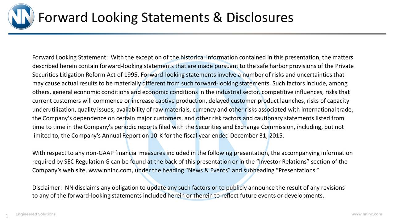 Forward Looking Statement: With the exception of the historical informationcontained in this presentation,the matters described herein contain forward-lookingstatements that are made pursuantto the safe harbor provisions of the Private Securities Litigation Reform Act of 1995. Forward-lookingstatements involve a number of risks and uncertainties that may cause actual results to be materially different from such forward-looking statements. Such factors include, among others, general economic conditions and economic conditions in the industrial sector, competitive influences, risks that current customers will commence or increase captive production,delayed customer product launches, risks of capacity underutilization,qualityissues, availabilityof raw materials, currencyand other risks associated with internationaltrade, the Company's dependence on certain major customers, and other risk factors and cautionary statements listed from time to time in the Company's periodic reports filed with the Securities and Exchange Commission, including,but not limited to, the Company's Annual Report on 10-K for the fiscal year ended December 31, 2015. With respect to any non-GAAP financial measures included in the following presentation,the accompanying information requiredby SEC Regulation G can be foundat the back of this presentationor in the Investor Relations section of the Companys web site, www.nninc.com, underthe headingNews & Events and subheadingPresentations. Disclaimer: NN disclaims any obligation to update any such factors or to publicly announce the result of any revisions to any of the forward-lookingstatements included herein or thereinto reflect future events or developments. 1