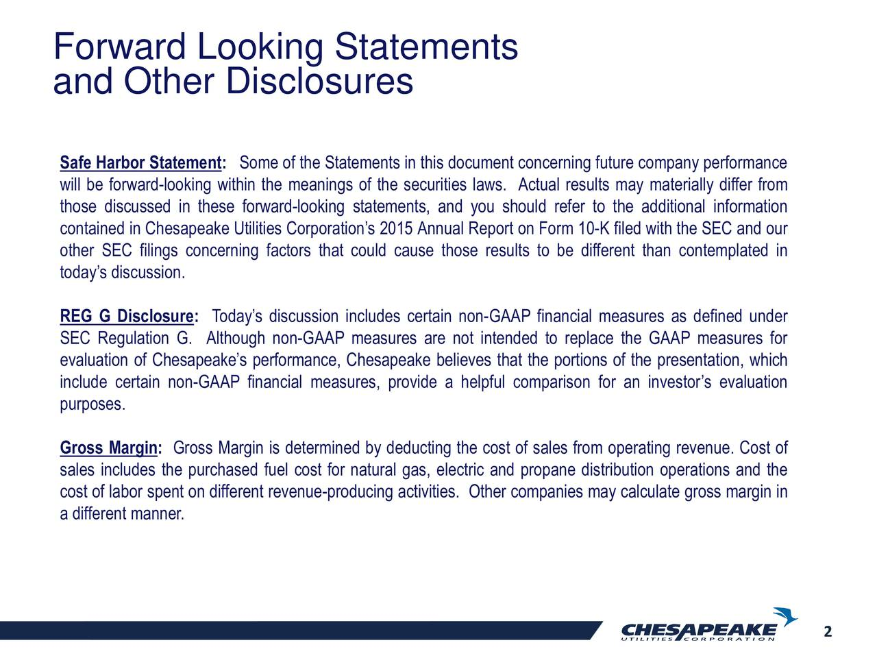 and Other Disclosures Safe Harbor Statement: Some of the Statements in this document concerning future company performance will be forward-looking within the meanings of the securities laws. Actual results may materially differ from those discussed in these forward-looking statements, and you should refer to the additional information contained in Chesapeake Utilities Corporations 2015 Annual Report on Form 10-K filed with the SEC and our other SEC filings concerning factors that could cause those results to be different than contemplated in todays discussion. REG G Disclosure: Todays discussion includes certain non-GAAP financial measures as defined under SEC Regulation G. Although non-GAAP measures are not intended to replace the GAAP measures for evaluation of Chesapeakes performance, Chesapeake believes that the portions of the presentation, which include certain non-GAAP financial measures, provide a helpful comparison for an investors evaluation purposes. Gross Margin: Gross Margin is determined by deducting the cost of sales from operating revenue. Cost of sales includes the purchased fuel cost for natural gas, electric and propane distribution operations and the cost of labor spent on different revenue-producing activities. Other companies may calculate gross margin in a different manner. 2