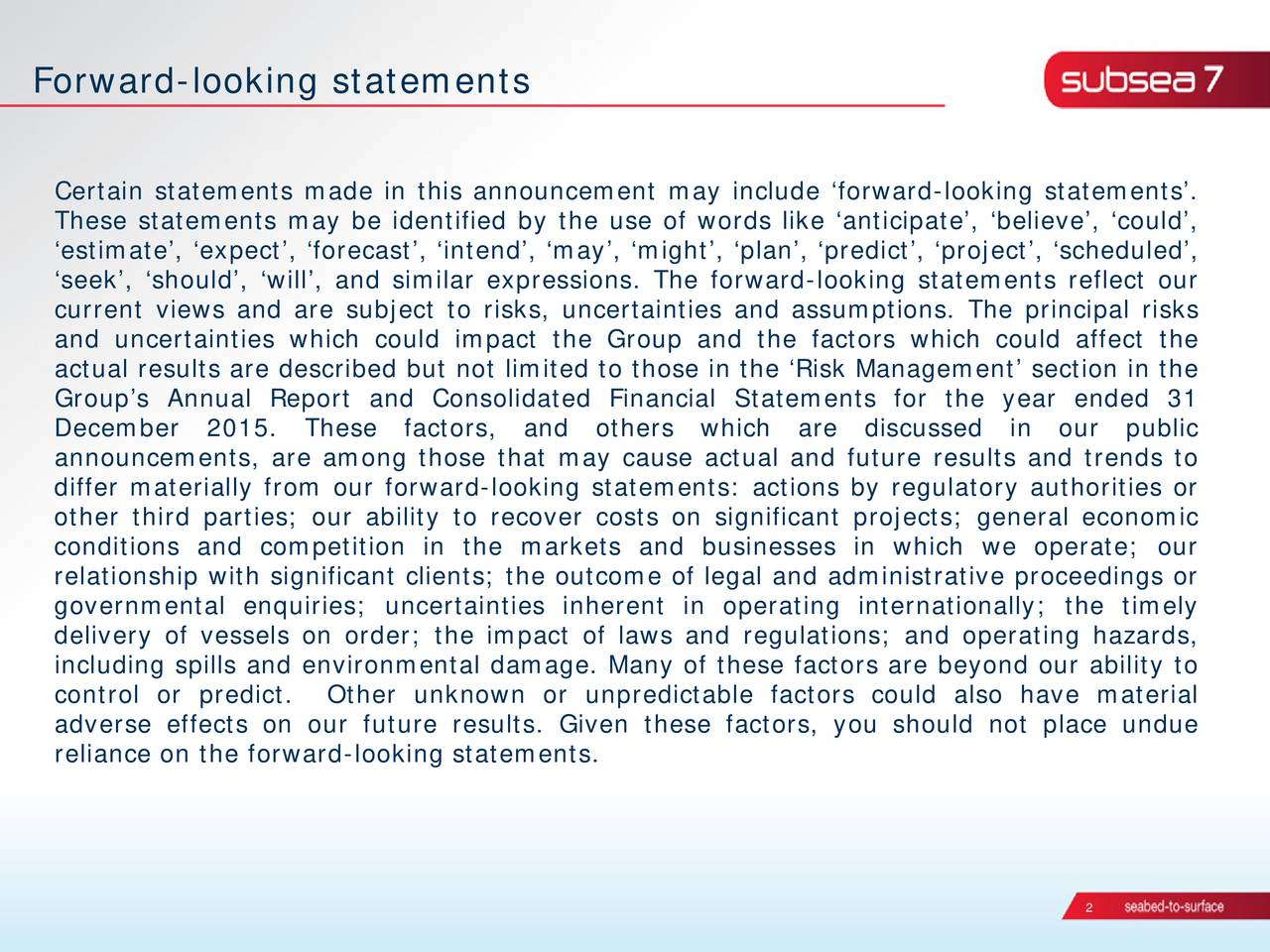 Certain statements made in this announcement may include forward-looking statements. These statements may be identified by the use of words like anticipate, believe, could, estimate, expect, forecast, intend, may, might, plan, predict, project, scheduled, seek, should, will, and similar expressions. The forward-looking statements reflect our current views and are subject to risks, uncertainties and assumptions. The principal risks and uncertainties which could impact the Group and the factors which could affect the actual results are described but not limited to those in the Risk Management section in the Groups Annual Report and Consolidated Financial Statements for the year ended 31 December 2015. These factors, and others which are discussed in our public announcements, are among those that may cause actual and future results and trends to differ materially from our forward-looking statements: actions by regulatory authorities or other third parties; our ability to recover costs on significant projects; general economic conditions and competition in the markets and businesses in which we operate; our relationship with significant clients; the outcome of legal and administrative proceedings or governmental enquiries; uncertainties inherent in operating internationally; the timely delivery of vessels on order; the impact of laws and regulations; and operating hazards, including spills and environmental damage. Many of these factors are beyond our ability to control or predict. Other unknown or unpredictable factors could also have material adverse effects on our future results. Given these factors, you should not place undue reliance on the forward-looking statements. 2