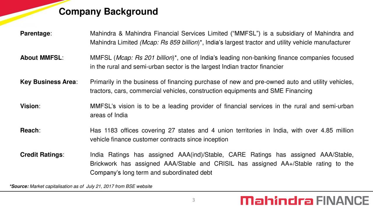 Parentage: Mahindra & Mahindra Financial Services Limited (MMFSL) is a subsidiary of Mahindra and Mahindra Limited (Mcap: Rs 859 billion)*, Indias largest tractor and utility vehicle manufacturer About MMFSL: MMFSL (Mcap: Rs 201 billion)*, one of Indias leading non-banking finance companies focused in the rural and semi-urban sector is the largest Indian tractor financier Key Business Area: Primarily in the business of financing purchase of new and pre-owned auto and utility vehicles, tractors, cars, commercial vehicles, construction equipments and SME Financing Vision: MMFSLs vision is to be a leading provider of financial services in the rural and semi-urban areas of India Reach: Has 1183 offices covering 27 states and 4 union territories in India, with over 4.85 million vehicle finance customer contracts since inception Credit Ratings: India Ratings has assigned AAA(ind)/Stable, CARE Ratings has assigned AAA/Stable, Brickwork has assigned AAA/Stable and CRISIL has assigned AA+/Stable rating to the Companys long term and subordinated debt *Source: Market capitalisation as of July 21, 2017 from BSE website 3