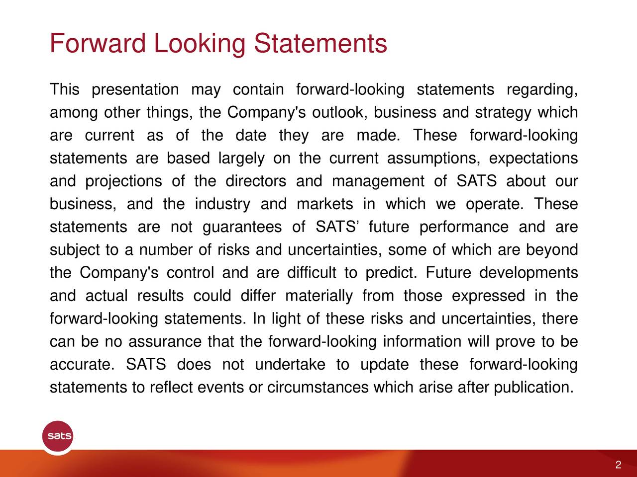 This presentation may contain forward-looking statements regarding, among other things, the Company's outlook, business and strategy which are current as of the date they are made. These forward-looking statements are based largely on the current assumptions, expectations and projections of the directors and management of SATS about our business, and the industry and markets in which we operate. These statements are not guarantees of SATS' future performance and are subject to a number of risks and uncertainties, some of which are beyond the Company's control and are difficult to predict. Future developments and actual results could differ materially from those expressed in the forward-looking statements. In light of these risks and uncertainties, there can be no assurance that the forward-looking information will prove to be accurate. SATS does not undertake to update these forward-looking statements to reflect events or circumstances which arise after publication. 2