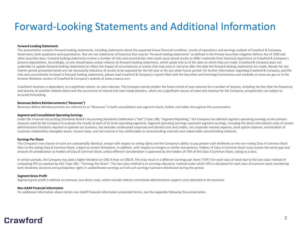 """Forward-LookingStatements This presentation contains forward-looking statements, including statements about the expected future financial condition, results of operations and earnings outlook of Crawford & Company. Statements, both qualitative and quantitative, that are not statements of historical fact may be """"forward-looking statements"""" as defined in the Private Securities Litigation Reform Act of 1995and other securities laws. Forward-looking statements involve a number of risks and uncertainties that could cause actual results to differ materially from historical experience or Crawford & Company's present expectations. Accordingly, no one should place undue reliance on forward-looking statements, which speak only as of the date on which they are made. Crawford & Company does not undertake to update forward-looking statements to reflect the impact of circumstances or events that may arise or not arise after the date the forward-looking statements are made. Results for any interim period presented herein are not necessarily indicative of results to be expected for the full year or for any other future period. For further information regarding Crawford & Company, and the risks and uncertainties involved in forward-looking statements, please read Crawford & Company's reports filed with the Securities and Exchange Commission and available at www.sec.gov or in the Investor Relations section of Crawford & Company's website at www.crawco.com. Crawford's business is dependent, to a significant extent, on case volumes. The Company cannot predict the future trend of case volumes for a number of reasons, including the fact that the frequency and severity of weather-related claims and the occurrence of natural and man-made disasters, which are a significant source of cases and revenue for the Company, are generally not subject to accurate forecasting. RevenuesBeforeReimbursements(""""Revenues"""") Revenues Before Reimbursements are referred to as """"Revenues"""" in both consolidated an"""