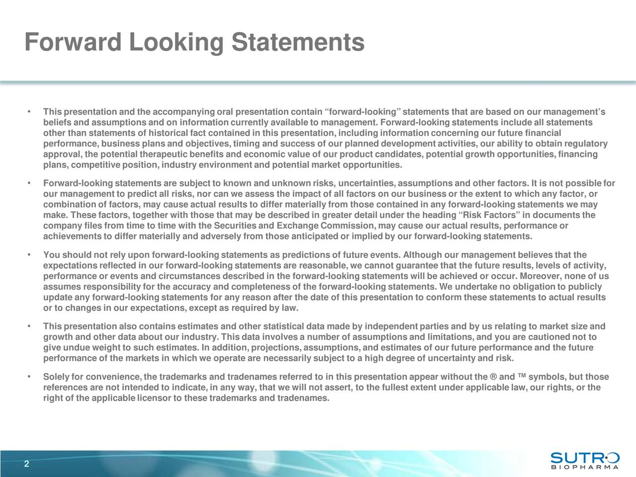 """• This presentation and the accompanying oral presentation contain """"forward-looking"""" statements that are based on our management's beliefs and assumptions and on information currently available to management. Forward-looking statements include all statements other than statements of historical fact contained in this presentation, including information concerning our future financia l performance, business plans and objectives, timing and success of our planned development activities, our ability to obtain regulatory approval, the potential therapeutic benefits and economic value of our product candidates, potential growth opportunities, financing plans, competitive position, industry environment and potential market opportunities. • Forward-looking statements are subject to known and unknown risks, uncertainties, assumptions and other factors. It is not possible for our management to predict all risks, nor can we assess the impact of all factors on our business or the extent to which any aftor, or combination of factors, may cause actual results to differ materially from those contained in any forwar-looking statements wemay make. These factors, together with those that may be described in greater detail under the heading """"Risk Factors"""" in documes ntthe company files from time to time with the Securities and Exchange Commission, may cause our actual results, performance or achievements to differ materially and adversely from those anticipated or implied by our forwar-dlooking statements. • You should not rely upon forward-looking statements as predictions of future events. Although our management believes that the expectations reflected in our forward-looking statements are reasonable, we cannot guarantee that the future results, levels oafctivity, performance or events and circumstances described in the forward -looking statements will be achieved or occur. Moreover, none of us assumes responsibility for the accuracy and completeness of the forward -looking stateme"""