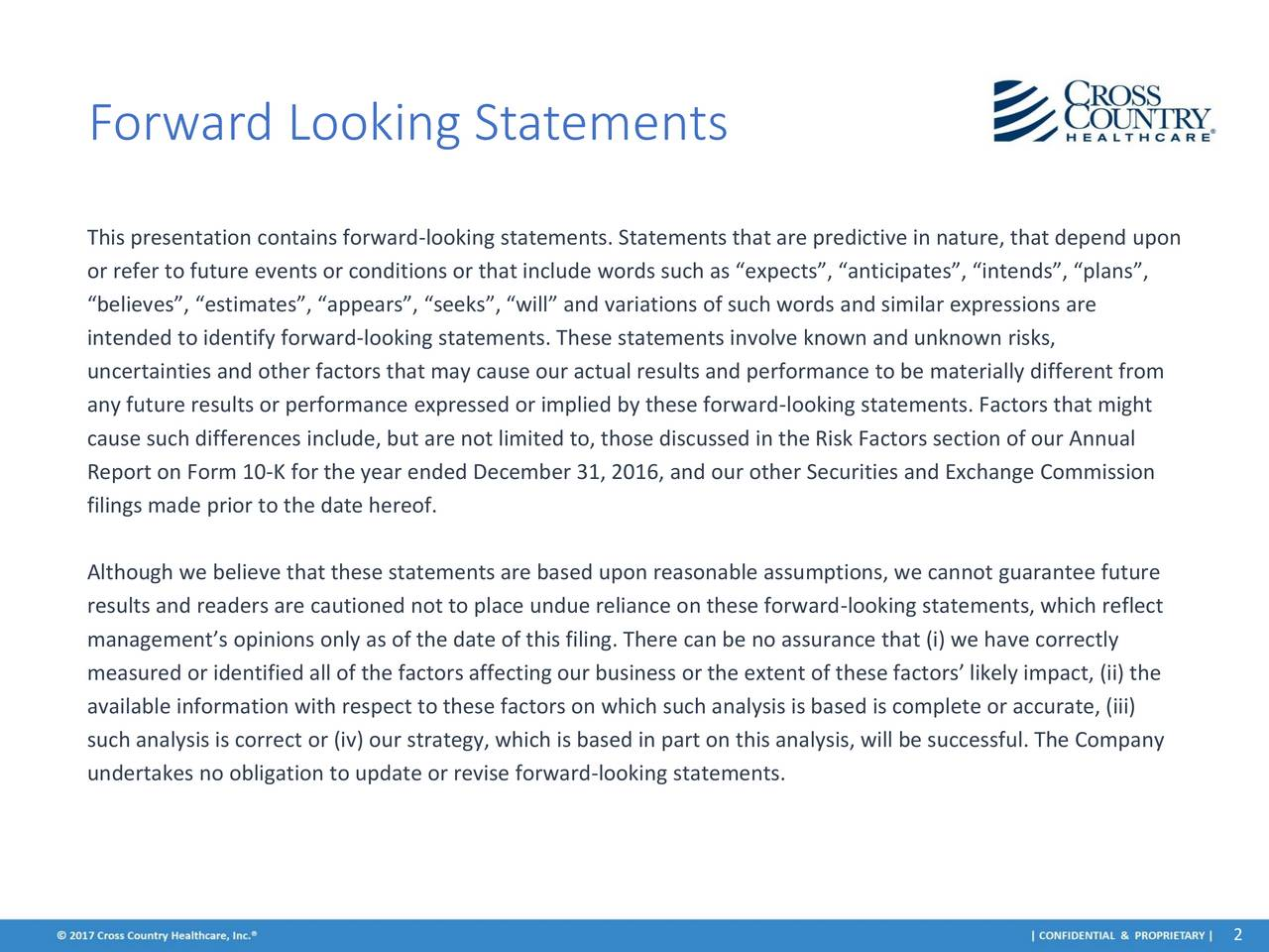 This presentation contains forward-looking statements. Statements that are predictive in nature, that depend upon or refer to future events or conditions or that include words such as expects, anticipates, intends, plans, believes, estimates, appears, seeks, will and variations of such words and similar expressions are intended to identify forward-looking statements. These statements involve known and unknown risks, uncertainties and other factors that may cause our actual results and performance to be materially different from any future results or performance expressed or implied by these forward-looking statements. Factors that might cause such differences include, but are not limited to, those discussed in the Risk Factors section of our Annual Report on Form 10-K for the year ended December 31, 2016, and our other Securities and Exchange Commission filings made prior to the date hereof. Although we believe that these statements are based upon reasonable assumptions, we cannot guarantee future results and readers are cautioned not to place undue reliance on these forward-looking statements, which reflect managements opinions only as of the date of this filing. There can be no assurance that (i) we have correctly measured or identified all of the factors affecting our business or the extent of these factors likely impact, (ii) the available information with respect to these factors on which such analysis is based is complete or accurate, (iii) such analysis is correct or (iv) our strategy, which is based in part on this analysis, will be successful. The Company undertakes no obligation to update or revise forward-looking statements.