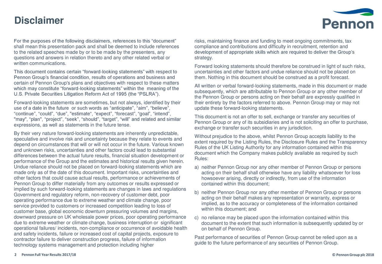 """For the purposes of the following disclaimers, references to this """"document"""" risks, maintaining finance and funding to meet ongoing commitments, tax shall mean this presentation pack and shall be deemed to include references compliance and contributions and difficulty in recruitment, retention and to the related speeches made by or to be made by the presenters, any development of appropriate skills which are required to deliver the Group's questions and answers in relation thereto and any other related verbal or strategy. written communications. Forward looking statements should therefore be construed in light of such risks, This document contains certain """"forward-looking statements"""" with respect to uncertainties and other factors and undue reliance should not be placed on Pennon Group's financial condition, results of operations and business and them. Nothing in this document should be construed as a profit forecast. certain of Pennon Group's plans and objectives with respect to these matters which may constitute """"forward-looking statements"""" within the meaning of the All written or verbal forward-looking statements, made in this document or made U.S. Private Securities Litigation Reform Act of 1995 (the """"PSLRA""""). subsequently, which are attributable to Pennon Group or any other member of the Pennon Group or persons acting on their behalf are expressly qualified in Forward-looking statements are sometimes, but not always, identified by their their entirety by the factors referred to above. Pennon Group may or may not use of a date in the future or such words as """"anticipate"""", """"aim"""", """"believe"""", update these forward-looking statements. """"continue"""", """"could"""", """"due"""", """"estimate"""", """"expect"""", """"forecast"""", """"goal"""", """"intend"""", This document is not an offer to sell, exchange or transfer any securities of """"may"""", """"plan"""", """"project"""", """"seek"""", """"should"""", """"target"""", """"will"""" and related and similar expressions, as well as statements in the future tense. Pennon Group or any of its subsidiaries """