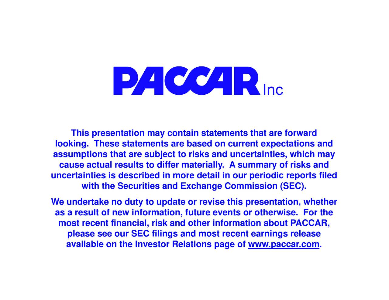 This presentation may coplease see our SEC filings and most recent earnings release cause actual rmost recent financial, risk and other information about PACCAR,. loassumuncertainties is described in more detail in our periodic reports filedherhe
