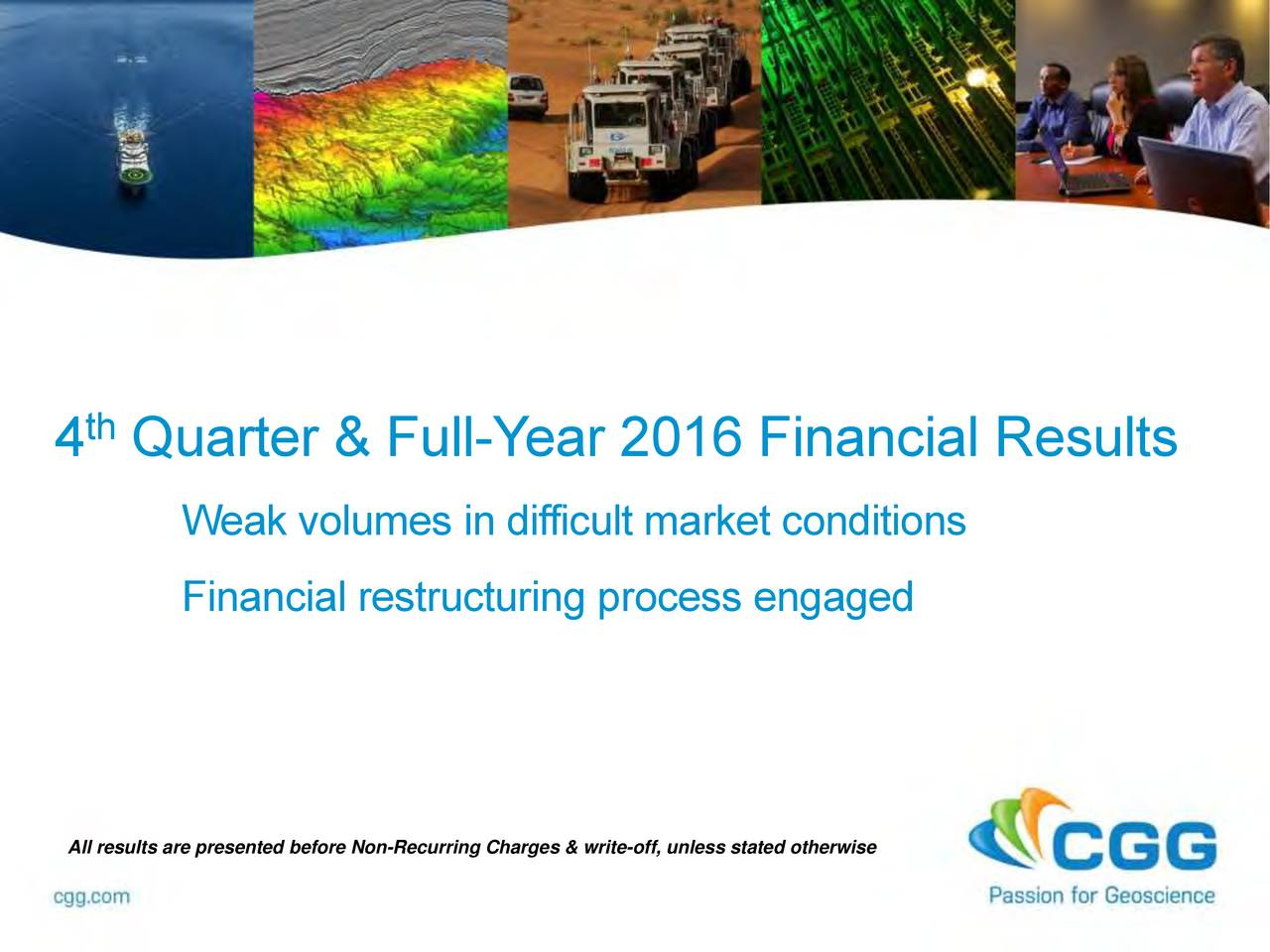4 Quarter & Full-Y ear 2016 Financial Results Weak volumes in difficult market conditions Financial restructuring process engaged All results are presented before Non-Recurring Charges & write-off, unless stated otherwise
