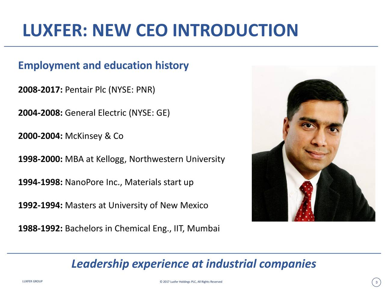 Employment and education history 2008-2017: Pentair Plc (NYSE: PNR) 2004-2008: General Electric (NYSE: GE) 2000-2004: McKinsey & Co 1998-2000: MBA at Kellogg, Northwestern University 1994-1998: NanoPore Inc., Materials start up 1992-1994: Masters at University of New Mexico 1988-1992: Bachelors in Chemical Eng., IIT, Mumbai Leadership experience at industrial companies LUXFER GROUP  2017 Luxfer Holdings PLC, All Rights Reserved 3