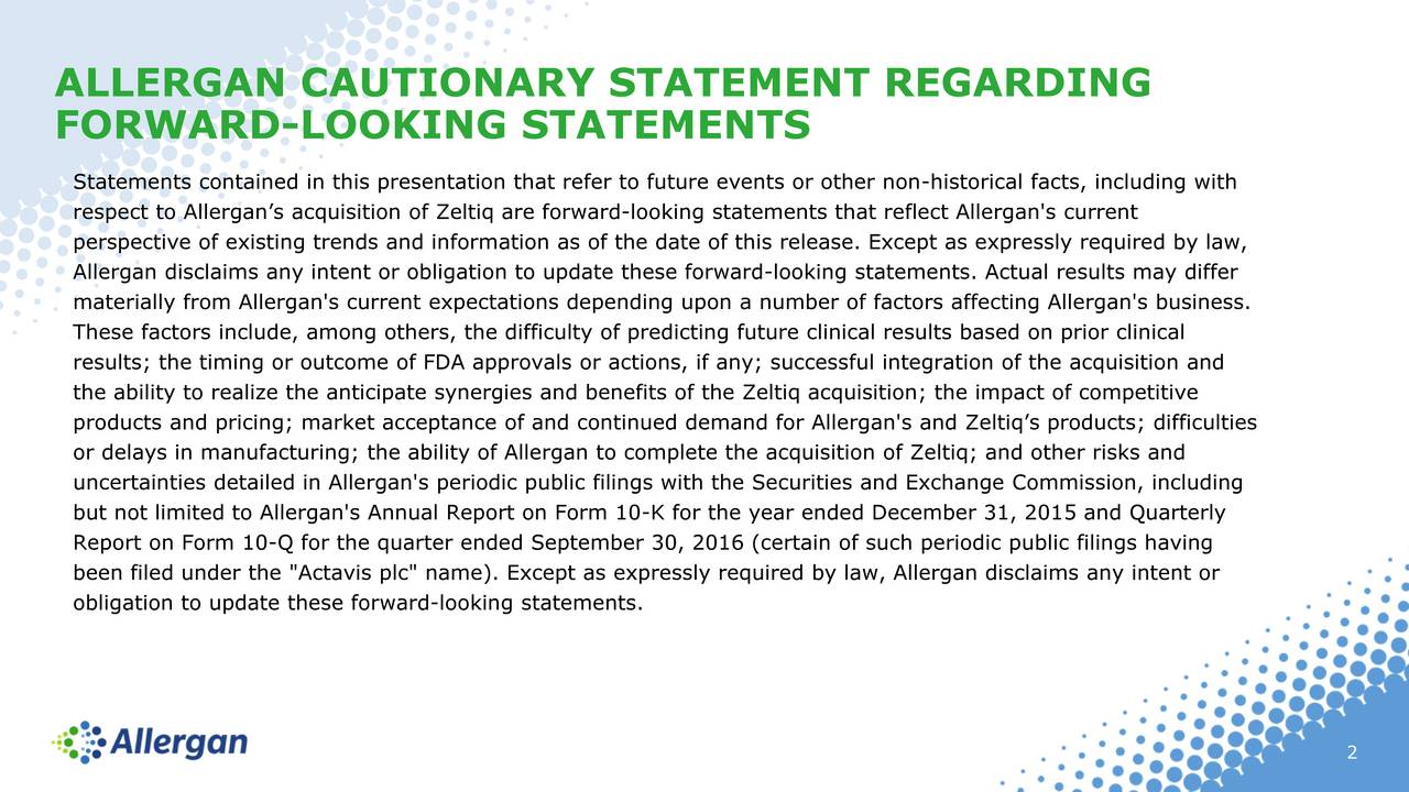 "FORWARD-LOOKING STATEMENTS Statements contained in this presentation that refer to future events or other non-historical facts, including with respect to Allergans acquisition of Zeltiq are forward-looking statements that reflect Allergan's current perspective of existing trends and information as of the date of this release. Except as expressly required by law, Allergan disclaims any intent or obligation to update these forward-looking statements. Actual results may differ materially from Allergan's current expectations depending upon a number of factors affecting Allergan's business. These factors include, among others, the difficulty of predicting future clinical results based on prior clinical results; the timing or outcome of FDA approvals or actions, if any; successful integration of the acquisition and the ability to realize the anticipate synergies and benefits of the Zeltiq acquisition; the impact of competitive products and pricing; market acceptance of and continued demand for Allergan's and Zeltiqs products; difficulties or delays in manufacturing; the ability of Allergan to complete the acquisition of Zeltiq; and other risks and uncertainties detailed in Allergan's periodic public filings with the Securities and Exchange Commission, including but not limited to Allergan's Annual Report on Form 10-K for the year ended December 31, 2015 and Quarterly Report on Form 10-Q for the quarter ended September 30, 2016 (certain of such periodic public filings having been filed under the ""Actavis plc"" name). Except as expressly required by law, Allergan disclaims any intent or obligation to update these forward-looking statements. 2"