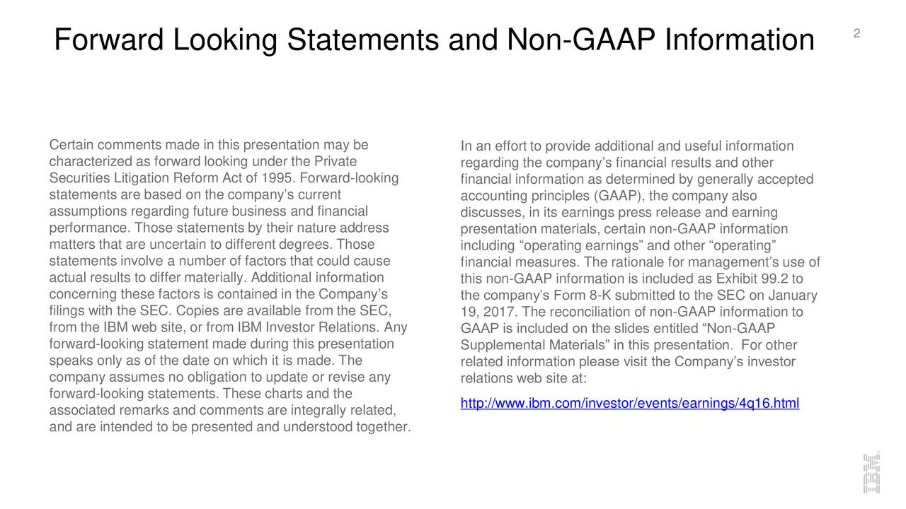 Certain comments made in this presentation may be In an effort to provide additional and useful information characterized as forward looking under the Private regarding the companys financial results and other Securities Litigation Reform Act of 1995. Forward-looking financial information as determined by generally accepted statements are based on the companys current accounting principles (GAAP), the company also assumptions regarding future business and financial discusses, in its earnings press release and earning performance. Those statements by their nature address presentation materials, certain non-GAAP information matters that are uncertain to different degrees. Those including operating earnings and other operating statements involve a number of factors that could cause financial measures. The rationale for managements use of actual results to differ materially. Additional information this non-GAAP information is included as Exhibit 99.2 to concerning these factors is contained in the Companys the companys Form 8-K submitted to the SEC on January filings with the SEC. Copies are available from the SEC, 19, 2017. The reconciliation of non-GAAP information to from the IBM web site, or from IBM Investor Relations. Any GAAP is included on the slides entitled Non-GAAP forward-looking statement made during this presentation Supplemental Materials in this presentation. For other speaks only as of the date on which it is made. The related information please visit the Companys investor company assumes no obligation to update or revise any relations web site at: forward-looking statements. These charts and the http://www.ibm.com/investor/events/earnings/4q16.html associated remarks and comments are integrally related, and are intended to be presented and understood together.