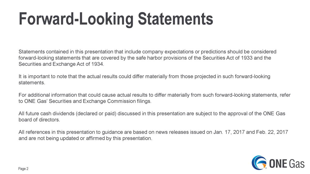 Statements contained in this presentation that include company expectations or predictions should be considered forward-looking statements that are covered by the safe harbor provisions of the Securities Act of 1933 and the Securities and Exchange Act of 1934. It is important to note that the actual results could differ materially from those projected in such forward-looking statements. For additional information that could cause actual results to differ materially from such forward-looking statements, refer to ONE Gas Securities and Exchange Commission filings. All future cash dividends (declared or paid) discussed in this presentation are subject to the approval of the ONE Gas board of directors. All references in this presentation to guidance are based on news releases issued on Jan. 17, 2017 and Feb. 22, 2017 and are not being updated or affirmed by this presentation. Page 2