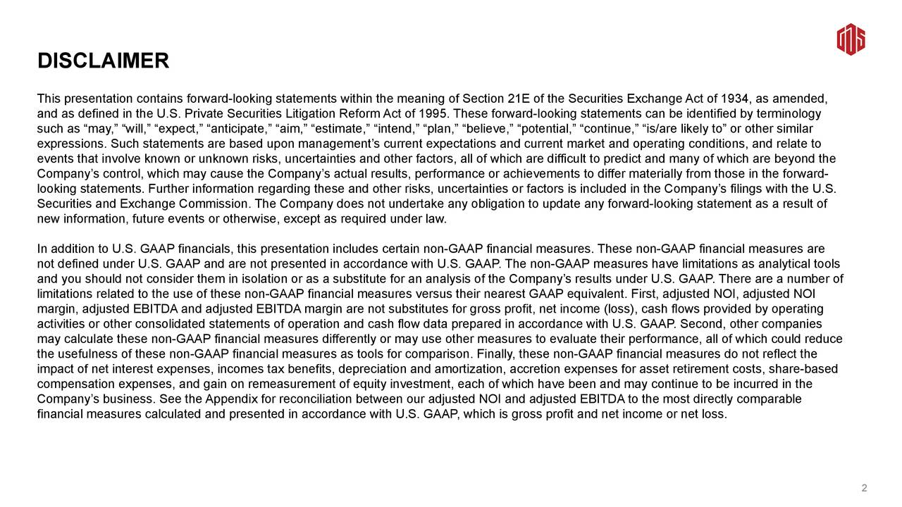 """R189 G27 B33 DISCLAIMER R88 G89 B91 This presentation contains forward-looking statements within the meaning of Section 21E of the Securities Exchange Act of 1934, as amended, and as defined in the U.S. Private Securities Litigation Reform Act of 1995. These forward-looking statements can be identified by terminology such as """"may,"""" """"will,"""" """"expect,"""" """"anticipate,"""" """"aim,"""" """"estimate,"""" """"intend,"""" """"plan,"""" """"believe,"""" """"potential,"""" """"continue,"""" """"is/are likely to"""" or other similar expressions. Such statements are based upon management's current expectations and current market and operating conditions, and relate to Secondary colours events that involve known or unknown risks, uncertainties and other factors, all of which are difficult to predict and many of which are beyond the R188 G190 Company's control, which may cause the Company's actual results, performance or achievements to differ materially from those in the forward- B192 looking statements. Further information regarding these and other risks, uncertainties or factors is included in the Company's filings with the U.S. Securities and Exchange Commission. The Company does not undertake any obligation to update any forward-looking statement as a result of new information, future events or otherwise, except as required under law. R163 G123 B31 In addition to U.S. GAAP financials, this presentation includes certain non-GAAP financial measures. These non-GAAP financial measures are not defined under U.S. GAAP and are not presented in accordance with U.S. GAAP. The non-GAAP measures have limitations as analytical tools and you should not consider them in isolation or as a substitute for an analysis of the Company's results under U.S. GAAP. There are a number of R0 G101 B77 limitations related to the use of these non-GAAP financial measures versus their nearest GAAP equivalent. First, adjusted NOI, adjusted NOI margin, adjusted EBITDA and adjusted EBITDA margin are not substitutes for gross profit, net income (loss), cash flo"""