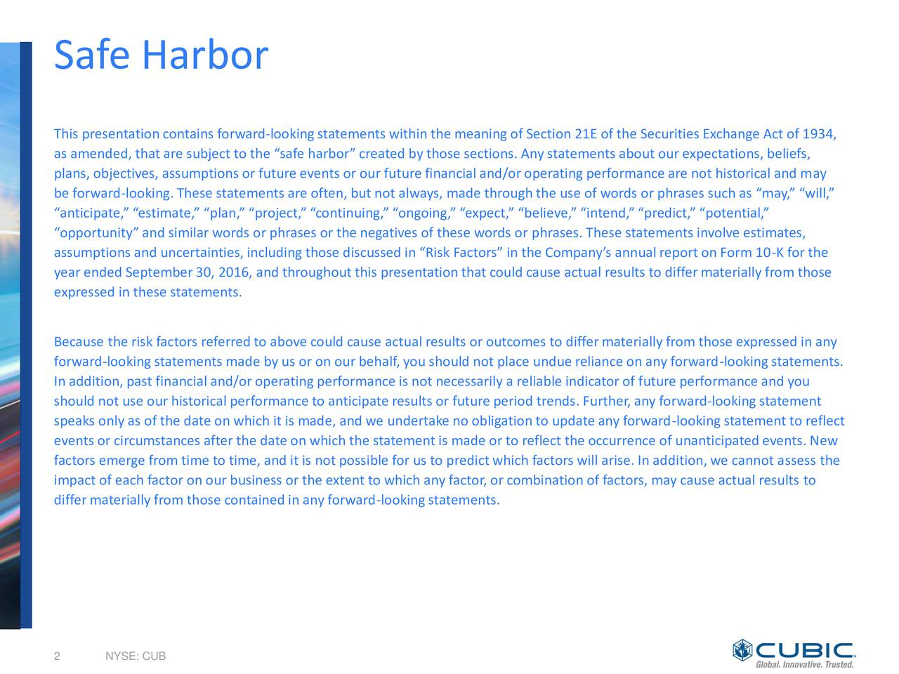 This presentation contains forward-lookingstatements within the meaning of Section 21E of the Securities Exchange Act of 1934, as amended, that are subject to the safe harbor created by those sections. Any statements about our expectations, beliefs, plans, objectives, assumptions or future events or our future financial and/or operatingperformance are not historical and may be forward-looking.These statements are often, but not always, made throughthe use of words or phrases such as may, will, anticipate, estimate, plan, project, continuing, ongoing, expect, believe, intend,predict, potential, opportunityand similar words or phrases or the negatives of these words or phrases. These statements involve estimates, assumptions and uncertainties, includingthose discussed in Risk Factors in the Companys annualreport on Form 10-K for the year ended September30, 2016, and throughoutthis presentationthat could cause actual results to differmaterially from those expressed in these statements. Because the risk factors referredto above could cause actual results or outcomes to differmaterially from those expressed in any forward-lookingstatements made by us or on our behalf,you should not place undue reliance on any forward-lookingstatements. In addition,past financial and/or operatingperformance is not necessarily a reliable indicator of future performance and you should not use our historical performance to anticipate results or future period trends. Further,any forward-lookingstatement speaks only as of the date on which it is made, and we undertake no obligation to update any forward-lookingstatement to reflect events or circumstances after the date on which the statement is made or to reflect the occurrence of unanticipatedevents. New factors emerge from time to time, and it is not possible for us to predict which factors will arise. In addition,we cannot assess the impact of each factor on our business or the extent to which any factor, or combination of factors, may caus
