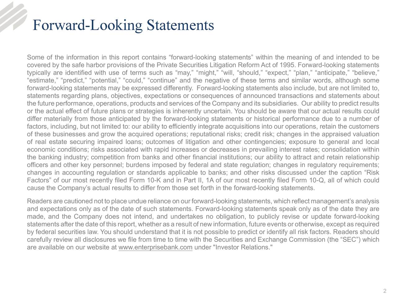 """Some of the information in this report contains """"forward-looking statements"""" within the meaning of and intended to be covered by the safe harbor provisions of the Private Securities Litigation Reform Act of 1995. Forward-looking statements typically are identified with use of terms such as """"may,"""" """"might,"""" """"will, """"should,"""" """"expect,"""" """"plan,"""" """"anticipate,"""" """"believe,"""" """"estimate,"""" """"predict,"""" """"potential,"""" """"could,"""" """"continue"""" and the negative of these terms and similar words, although some forward-looking statements may be expressed differently. Forward-looking statements also include, but are not limited to, statements regarding plans, objectives, expectations or consequences of announced transactions and statements about thefutureperformance,operations,productsandservicesoftheCompanyanditssubsidiaries. Ourabilitytopredictresults or the actual effect of future plans or strategies is inherently uncertain. You should be aware that our actual results could differ materially from those anticipated by the forward-looking statements or historical performance due to a number of factors, including, but not limited to: our ability to efficiently integrate acquisitions into our operations, retain the customers of these businesses and grow the acquired operations; reputational risks; credit risk; changes in the appraised valuation of real estate securing impaired loans; outcomes of litigation and other contingencies; exposure to general and local economic conditions; risks associated with rapid increases or decreases in prevailing interest rates; consolidation within the banking industry; competition from banks and other financial institutions; our ability to attract and retain relationship officers and other key personnel; burdens imposed by federal and state regulation; changes in regulatory requirements; changes in accounting regulation or standards applicable to banks; and other risks discussed under the caption """"Risk Factors"""" of our most recently filed Form 10-K and in Part II,"""