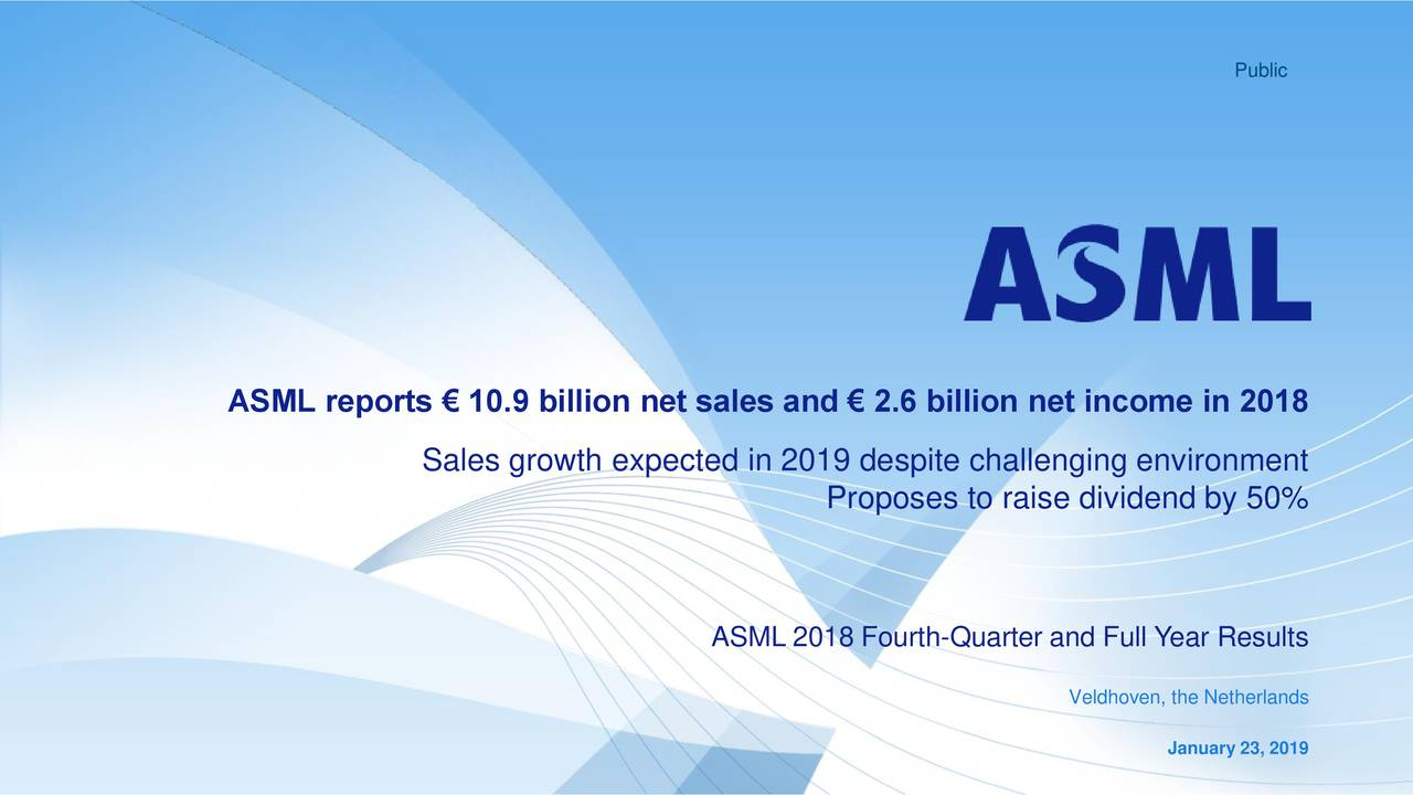 ASML reports € 10.9 billion net sales and € 2.6 billion net income in 2018 Sales growth expected in 2019 despite challenging environment Proposes to raise dividend by 50% ASML 2018 Fourth-Quarter and Full Year Results Veldhoven, the Netherlands January 23, 2019