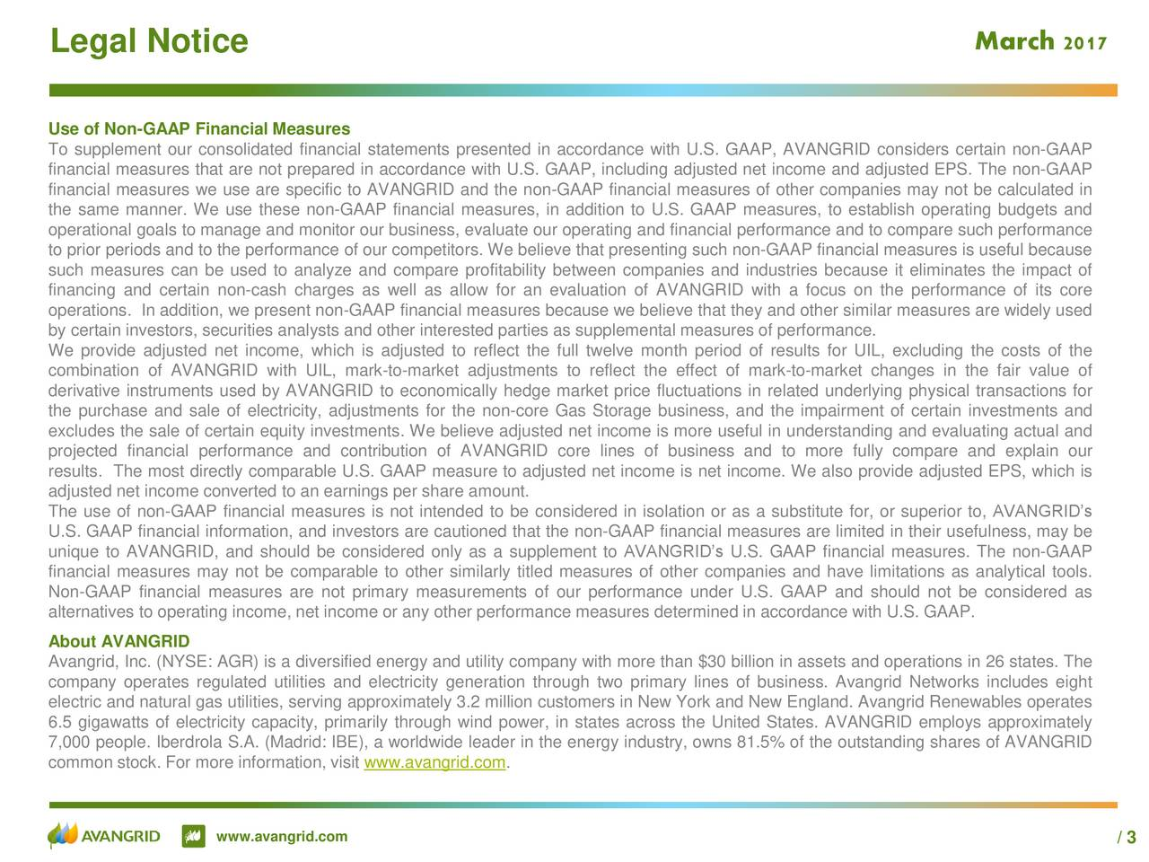 Legal Notice Ma Outlook2017 Use of Non-GAAP Financial Measures To supplement our consolidated financial statements presented in accordance with U.S. GAAP, AVANGRID considers certain non-GAAP financial measures that are not prepared in accordance with U.S. GAAP, including adjusted net income and adjusted EPS. The non-GAAP financial measures we use are specific to AVANGRID and the non-GAAP financial measures of other companies may not be calculated in the same manner. We use these non-GAAP financial measures, in addition to U.S. GAAP measures, to establish operating budgets and operational goals to manage and monitor our business, evaluate our operating and financial performance and to compare such performance to prior periods and to the performance of our competitors. We believe that presenting such non-GAAP financial measures is useful because such measures can be used to analyze and compare profitability between companies and industries because it eliminates the impact of financing and certain non-cash charges as well as allow for an evaluation of AVANGRID with a focus on the performance of its core operations. In addition, we present non-GAAP financial measures because we believe that they and other similar measures are widely used by certain investors, securities analysts and other interested parties as supplemental measures of performance. We provide adjusted net income, which is adjusted to reflect the full twelve month period of results for UIL, excluding the costs of the combination of AVANGRID with UIL, mark-to-market adjustments to reflect the effect of mark-to-market changes in the fair value of derivative instruments used by AVANGRID to economically hedge market price fluctuations in related underlying physical transactions for the purchase and sale of electricity, adjustments for the non-core Gas Storage business, and the impairment of certain investments and excludes the sale of certain equity investments. We believe adjusted net income is more useful i