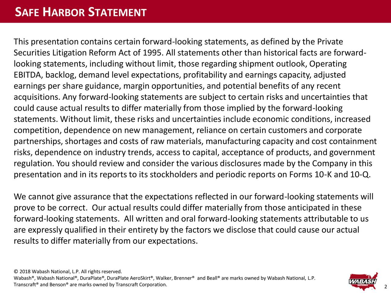 This presentation contains certain forward-looking statements, as defined by the Private Securities Litigation Reform Act of 1995. All statements other than historicalfacts are forward- looking statements, including without limit, those regarding shipment outlook, Operating EBITDA, backlog, demand level expectations, profitability and earnings capacity, adjusted earnings per share guidance, margin opportunities, and potentialbenefits of any recent acquisitions. Any forward-looking statements are subject to certain risks and uncertainties that could cause actual results to differ materially from those implied by the forward-looking statements. Without limit, these risks and uncertainties include economic conditions, increased competition, dependence on new management, reliance on certain customers and corporate partnerships, shortages and costs of raw materials, manufacturing capacity and cost containment risks, dependence on industry trends, access to capital, acceptance of products, and government regulation. You should review and consider the various disclosures made by the Company in this presentation and in its reports to its stockholders and periodic reports on Forms 10-K and 10-Q. We cannot give assurance that the expectations reflected in our forward-looking statements will prove to be correct. Our actual results could differ materially from those anticipated in these forward-lookingstatements. All written and oral forward-looking statements attributable to us are expressly qualified in their entirety by the factors we disclose that could cause our actual results to differ materially from our expectations. © 2018 Wabash National, L.P. All rights reserved. Transcraft® and Benson® are marks owned by Transcraft Corporation.r, Brenner® and Beall® are marks owned by Wabash National, L.P.