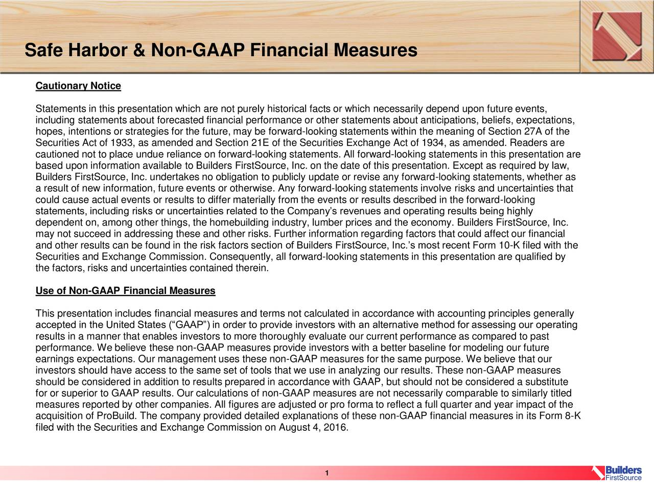 Cautionary Notice Statements in this presentation which are not purely historical facts or which necessarily depend upon future events, including statements about forecasted financial performance or other statements about anticipations, beliefs, expectations, hopes, intentions or strategies for the future, may be forward-looking statements within the meaning of Section 27A of the Securities Act of 1933, as amended and Section 21E of the Securities Exchange Act of 1934, as amended. Readers are cautioned not to place undue reliance on forward-looking statements. All forward-looking statements in this presentation are based upon information available to Builders FirstSource, Inc. on the date of this presentation. Except as required by law, Builders FirstSource, Inc. undertakes no obligation to publicly update or revise any forward-looking statements, whether as a result of new information, future events or otherwise. Any forward-looking statements involve risks and uncertainties that could cause actual events or results to differ materially from the events or results described in the forward-looking statements, including risks or uncertainties related to the Companys revenues and operating results being highly dependent on, among other things, the homebuilding industry, lumber prices and the economy. Builders FirstSource, Inc. may not succeed in addressing these and other risks. Further information regarding factors that could affect our financial and other results can be found in the risk factors section of Builders FirstSource, Inc.s most recent Form 10-K filed with the Securities and Exchange Commission. Consequently, all forward-looking statements in this presentation are qualified by the factors, risks and uncertainties contained therein. Use of Non-GAAP Financial Measures This presentation includes financial measures and terms not calculated in accordance with accounting principles generally accepted in the United States (GAAP) in order to provide investors with 