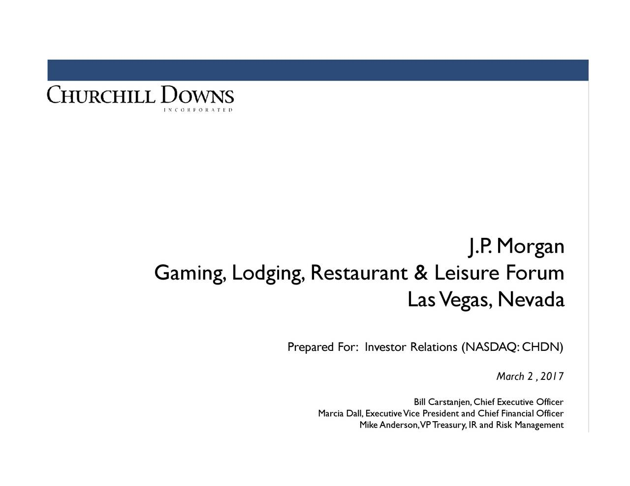 March 2 ,2017 J.P.Morgan Bill Carstanjen,Chief Executive Officer LasVegas,Nevada MikeAnderson,VPTreasury,IR and Risk Management Marcia Dall,ExecutiveVice President and Chief Financial Offi Prepared For: Investor Relations (NASDAQ:CHDN) Gaming,Lodging,Restaurant & Leisure Forum