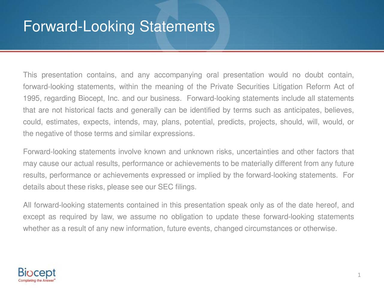 This presentation contains, and any accompanying oral presentation would no doubt contain, forward-looking statements, within the meaning of the Private Securities Litigation Reform Act of 1995, regarding Biocept, Inc. and our business. Forward-looking statements include all statements that are not historical facts and generally can be identified by terms such as anticipates, believes, could, estimates, expects, intends, may, plans, potential, predicts, projects, should, will, would, or the negative of those terms and similar expressions. Forward-looking statements involve known and unknown risks, uncertainties and other factors that may cause our actual results, performance or achievements to be materially different from any future results, performance or achievements expressed or implied by the forward-looking statements. For details about these risks, please see our SEC filings. All forward-looking statements contained in this presentation speak only as of the date hereof, and except as required by law, we assume no obligation to update these forward-looking statements whether as a result of any new information, future events, changed circumstances or otherwise. 1