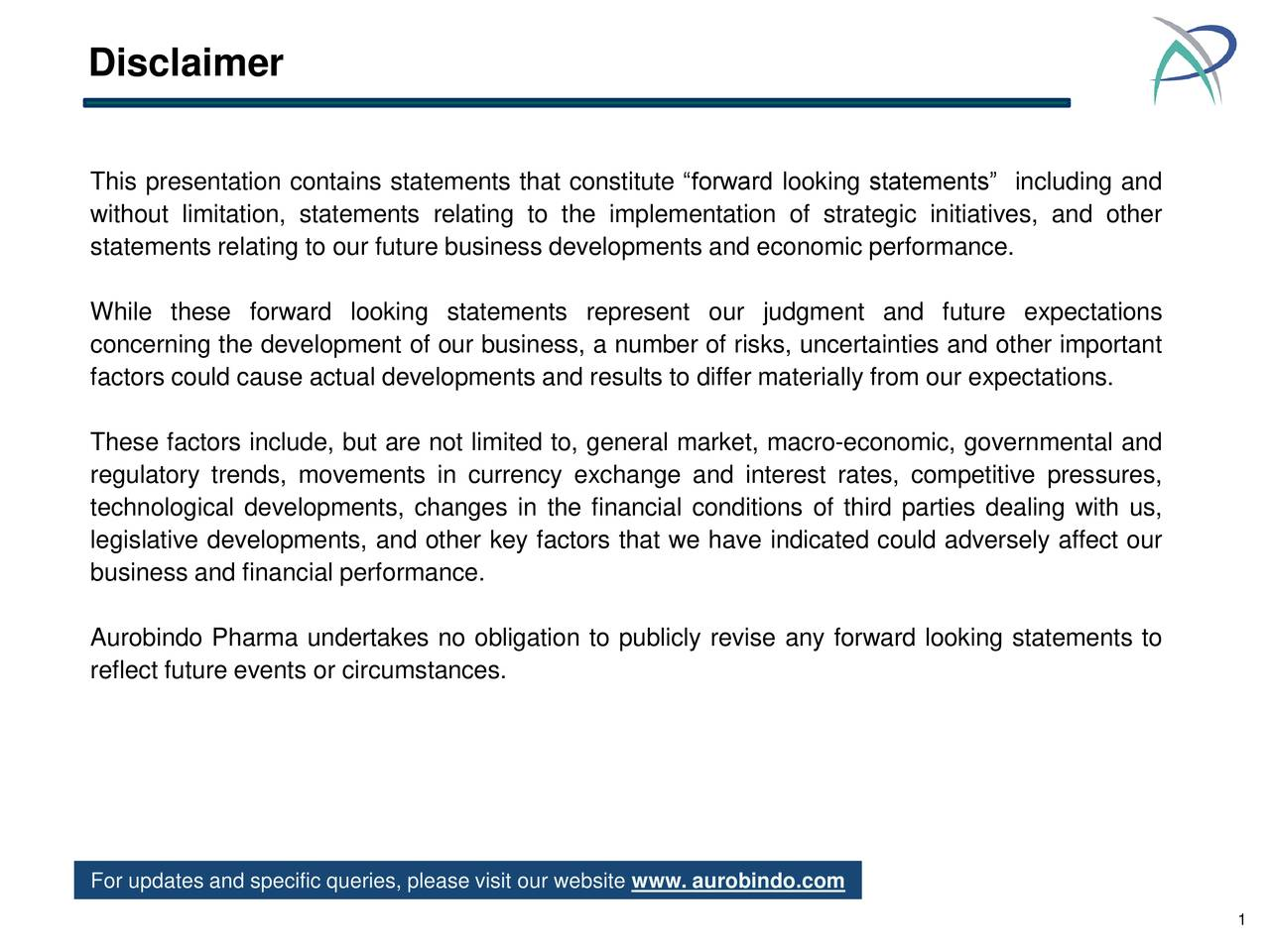 """This presentation contains statements that constitute """"forward looking statements"""" including and without limitation, statements relating to the implementation of strategic initiatives, and other statements relating to our future business developments and economic performance. While these forward looking statements represent our judgment and future expectations concerning the development of our business, a number of risks, uncertainties and other important factors could cause actual developments and results to differ materially from our expectations. These factors include, but are not limited to, general market, macro-economic, governmental and regulatory trends, movements in currency exchange and interest rates, competitive pressures, technological developments, changes in the financial conditions of third parties dealing with us, legislative developments, and other key factors that we have indicated could adversely affect our business and financial performance. Aurobindo Pharma undertakes no obligation to publicly revise any forward looking statements to reflect future events or circumstances. For updates and specific queries, please visit our website www. aurobindo.com 1"""