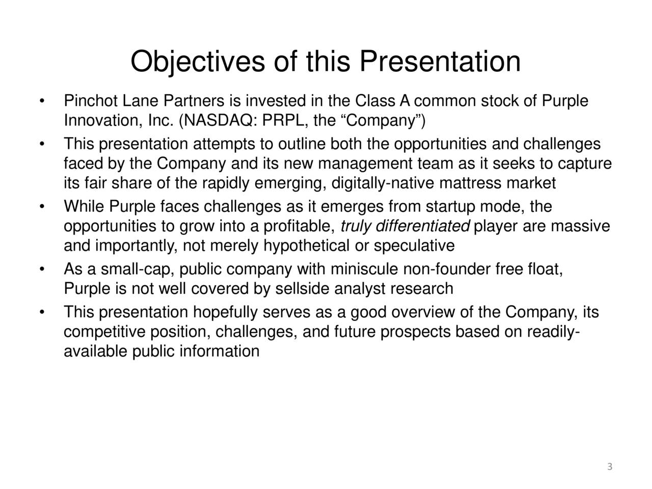 "• Pinchot Lane Partners is invested in the Class A common stock of Purple Innovation, Inc. (NASDAQ: PRPL, the ""Company"") • This presentation attempts to outline both the opportunities and challenges faced by the Company and its new management team as it seeks to capture its fair share of the rapidly emerging, digitally-native mattress market • While Purple faces challenges as it emerges from startup mode, the opportunities to grow into a profitable, truly differentiated player are massive and importantly, not merely hypothetical or speculative • As a small-cap, public company with miniscule non-founder free float, Purple is not well covered by sellside analyst research • This presentation hopefully serves as a good overview of the Company, its competitive position, challenges, and future prospects based on readily- available public information 3"