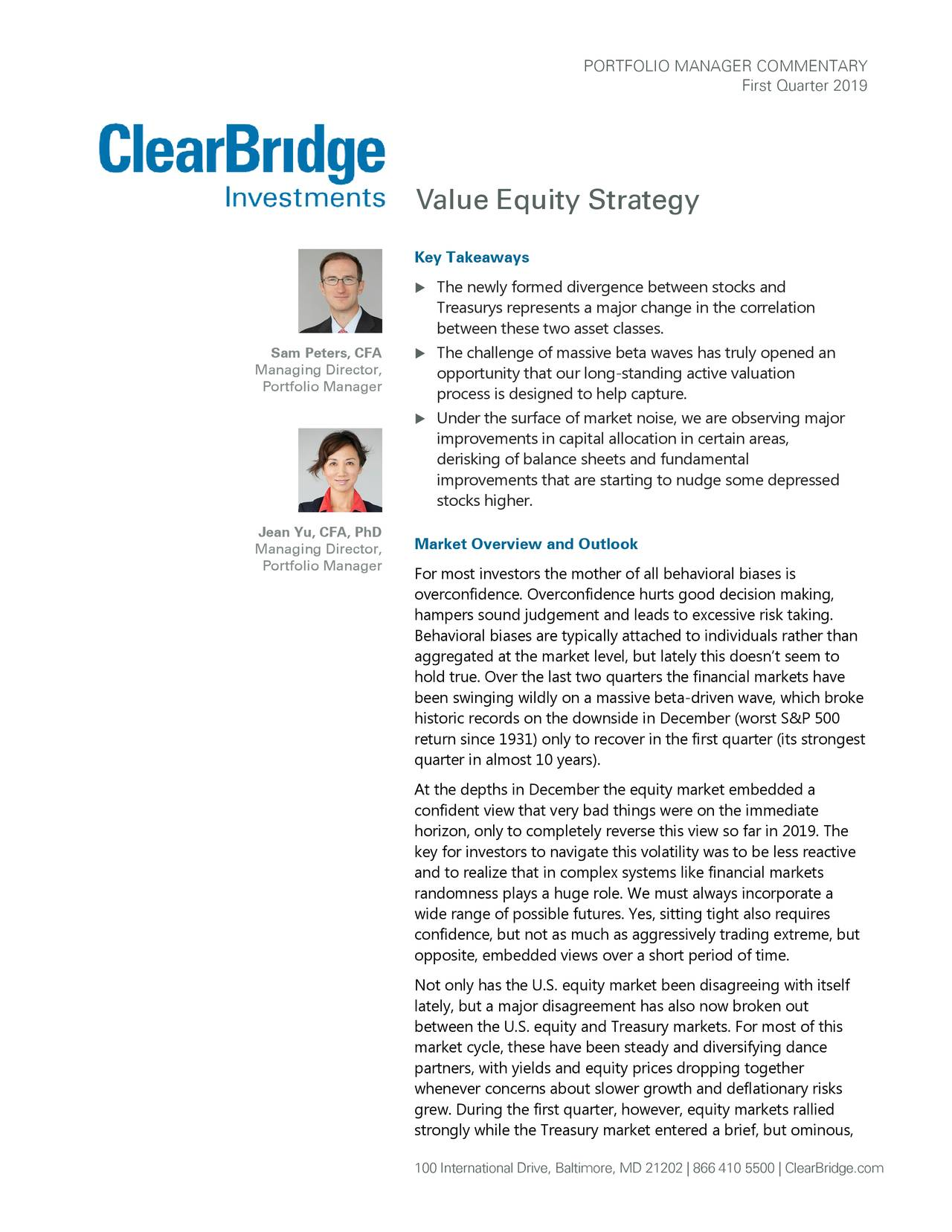 First Quarter 2019 Value Equity Strategy Key Takeaways  The newly formed divergence between stocks and Treasurys represents a major change in the correlation between these two asset classes . Sam Peters, CFA  The challenge of massive beta waves has truly opened an Managing Director, opportunity that our long- standing active valuation Portfolio Manager process is designed to help capture.  Under the surface of market noise, we are observing major improvements in capital allocation in certain areas, derisking of balance sheets and fundamental improvements that are starting to nudge some depressed stocks higher. Jean Yu, CFA, PhD Market Overview and Outlook Managing Director, Portfolio Manager For most investors the mother of all behavioral biases is overconfidence. Overconfidence hurts good decision making, hampers sound judgement and leads to excessive risk taking. Behavioral biases are typically attached to individuals rather than aggregated at the market level, but lately this doesn't seem to hold true. Over the last two quarters the financial markets have been swinging wildly on a massive beta-driven wave, which broke historic records on the downside in December (worst S&P 500 return since 1931) only to recover in the first quarter (its strongest quarter in almost 10 years). At the depths in December the equity market embedded a confident view that very bad things were on the immediate horizon, only to completely reverse this view so far in 2019. The key for investors to navigate this volatility was to be less reactive and to realize that in complex systems like financial markets randomness plays a huge role. We must always incorporate a wide range of possible futures. Yes, sitting tight also requires confidence, but not as much as aggressively trading extreme, but opposite, embedded views over a short period of time. Not only has the U.S. equity market been disagreeing with itself lately, but a major disagreement has also now broken out between the U.S. equity a