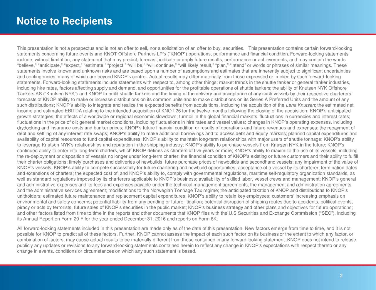 """This presentation is not a prospectus and is not an offer to sell, nor a solicitation of an offer to buy, securities. This presentation contains certain forward-looking statements concerning future events and KNOT Offshore Partners LP's (""""KNOP"""") operations, performance and financial condition.Forward-looking statements include, without limitation, any statement that may predict, forecast, indicate or imply future results, performance or achievements, and may contain the words """"believe,"""" """"anticipate,"""" """"expect,"""" """"estimate,"""" """"project,"""" """"will be,"""" """"will continue,"""" """"will likely result,"""" """"plan,"""" """"intend"""" or words or phrases of similar meanings. These statements involve known and unknown risks and are based upon a number of assumptions and estimates that are inherently subject to significant uncertainties and contingencies, many of which are beyond KNOP's control. Actual results may differ materially from those expressed or implied by such forward-looking statements. Forward-looking statements include statements with respect to, among other things: market trends in the shuttle tanker or general tanker industries, including hire rates, factors affecting supply and demand, and opportunities for the profitable operations of shuttle tankers; the ability of Knutsen NYK Offshore Tankers AS (""""Knutsen NYK"""") and KNOP to build shuttle tankers and the timing of the delivery and acceptance of any such vessels by their respective charterers; forecasts of KNOP ability to make or increase distributions on its common units and to make distributions on its Series A Preferred Units and the amount of any such distributions; KNOP's ability to integrate and realize the expected benefits from acquisitions, including the acquisition of the Lena Knutsen; the estimated net income and estimated EBITDA relating to the intended acquisition of KNOT 26 for the twelve months following the closing of the acquisition; KNOP's anticipated growth strategies; the effects of a worldwide or regional economic sl"""