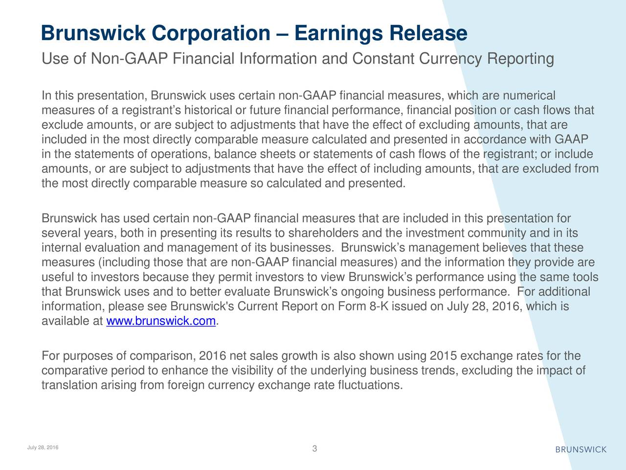 Use of Non-GAAP Financial Information and Constant Currency Reporting In this presentation, Brunswick uses certain non-GAAP financial measures, which are numerical measures of a registrants historical or future financial performance, financial position or cash flows that exclude amounts, or are subject to adjustments that have the effect of excluding amounts, that are included in the most directly comparable measure calculated and presented in accordance with GAAP in the statements of operations, balance sheets or statements of cash flows of the registrant; or include amounts, or are subject to adjustments that have the effect of including amounts, that are excluded from the most directly comparable measure so calculated and presented. Brunswick has used certain non-GAAP financial measures that are included in this presentation for several years, both in presenting its results to shareholders and the investment community and in its internal evaluation and management of its businesses. Brunswicks management believes that these measures (including those that are non-GAAP financial measures) and the information they provide are useful to investors because they permit investors to view Brunswicks performance using the same tools that Brunswick uses and to better evaluate Brunswicks ongoing business performance. For additional information, please see Brunswick's Current Report on Form 8-K issued onJuly 28, 2016, which is available at www.brunswick.com . For purposes of comparison, 2016 net sales growth is also shown using 2015 exchange rates for the comparative period to enhance the visibility of the underlying businesstrends, excluding the impact of translation arising from foreign currency exchange rate fluctuations. July 28, 2016 3