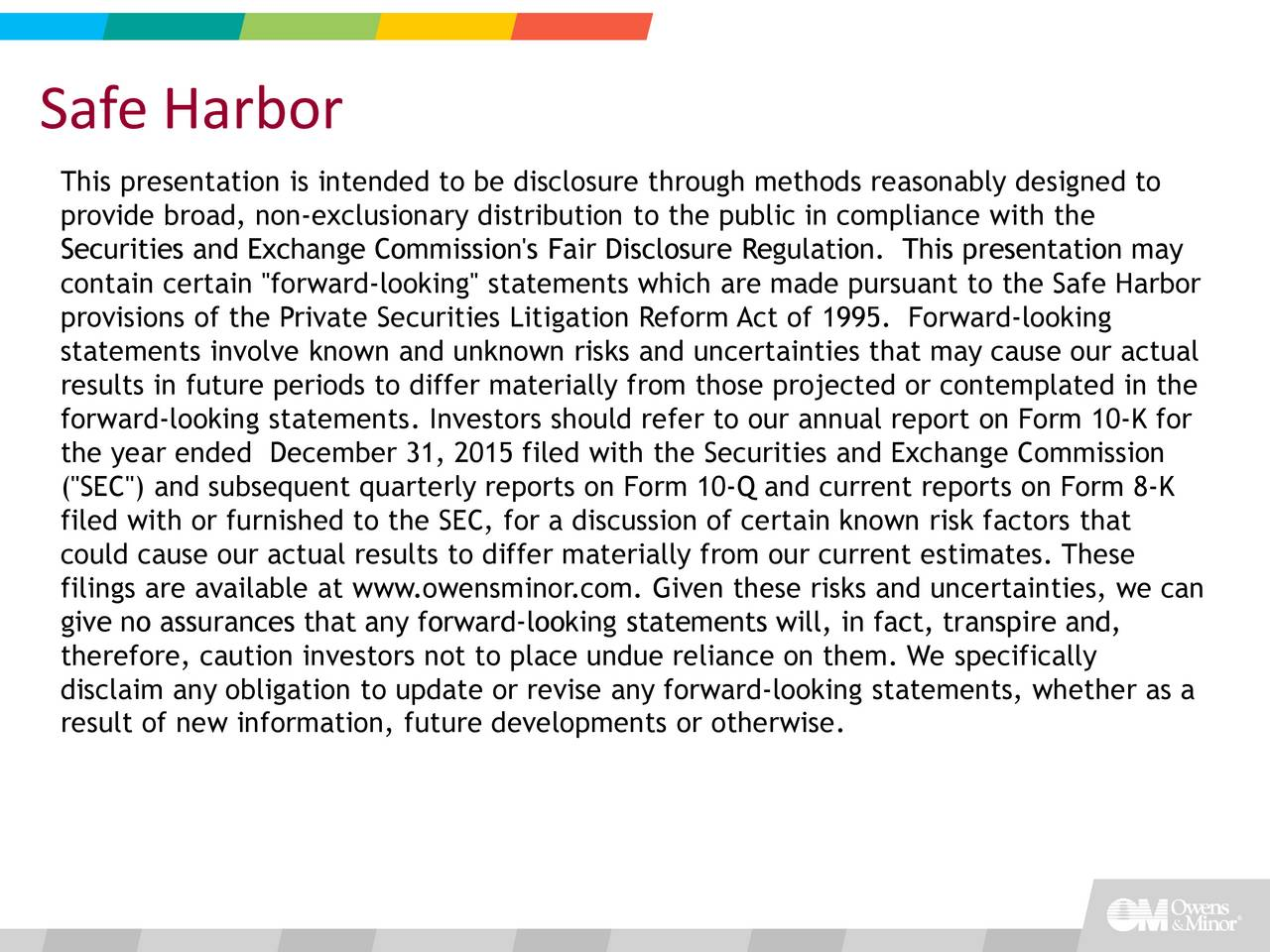 """This presentation is intended to be disclosure through methods reasonably designed to provide broad, nonexclusionary distribution to the public in compliance with the Securities and Exchange Commission's Fair Disclosure Regulation. This presentation may contain certain ''forwardlooking'' statements which are made pursuant to the Safe Harbor provisions of the Private Securities Litigation Reform Act of 1995. Forwardlooking statements involve known and unknown risks and uncertainties that may cause our actual results in future periods to differ materially from those projected or contemplated in the forwardlooking statements. Investors should refer to our annual report on Form 10K for the year ended December 31, 2015 filed with the Securities and Exchange Commission (""""SEC"""") and subsequent quarterly reports on Form 10Q and current reports on Form 8K filed with or furnished to the SEC, for a discussion of certain known risk factors that could cause our actual results to differ materially from our current estimates. These filings are available at www.owensminor.com. Given these risks and uncertainties, we can give no assurances that any forwardlooking statements will, in fact, transpire and, therefore, caution investors not to place undue reliance on them. We specifically disclaim any obligation to update or revise any forwardlooking statements, whether as a result of new information, future developments or otherwise."""