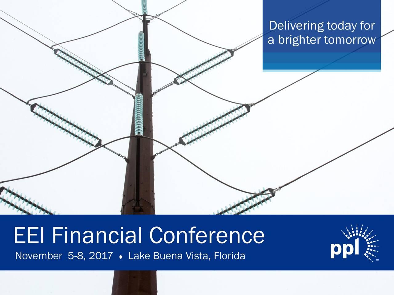 a brighter tomorrow EEI Financial Conference November 5-8, 2017 ♦Lake Buena Vista, Florida