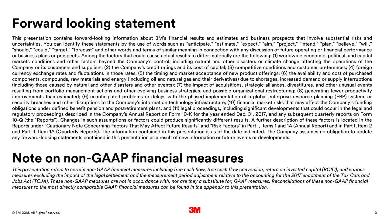 "This presentation contains forward-looking information about 3M's financial results and estimates and business prospects that involve substantial risks and uncertainties. You can identify these statements by the use of words such as ""anticipate,"" ""estimate,"" ""expect,"" ""aim,"" ""project,"" ""intend,"" ""plan,"" ""believe,"" ""will,"" ""should,"" ""could,"" ""target,"" ""forecast"" and other words and terms of similar meaning in connection with any discussion of future operating or financial performance or business plans or prospects. Among the factors that could cause actual results to differ materially are the following: (1) worldwide economic, political, and capital markets conditions and other factors beyond the Company's control, including natural and other disasters or climate change affecting the operations of the Company or its customers and suppliers; (2) the Company's credit ratings and its cost of capital; (3) competitive conditions and customer preferences; (4) foreign currency exchange rates and fluctuations in those rates; (5) the timing and market acceptance of new product offerings; (6) the availability and cost of purchased components, compounds, raw materials and energy (including oil and natural gas and their derivatives) due to shortages, increased demand or supply interruptions (including those caused by natural and other disasters and other events); (7) the impact of acquisitions, strategic alliances, divestitures, and other unusual events resulting from portfolio management actions and other evolving business strategies, and possible organizational restructuring; (8) generating fewer productivity improvements than estimated; (9) unanticipated problems or delays with the phased implementation of a global enterprise resource planning (ERP) system, or security breaches and other disruptions to the Company's information technology infrastructure; (10) financial market risks that may affect the Company's funding obligations under defined benefit pension and postretirement plans; and (11) legal proceedings, including significant developments that could occur in the legal and regulatory proceedings described in the Company's Annual Report on Form 10-K for the year ended Dec. 31, 2017, and any subsequent quarterly reports on Form 10-Q (the ""Reports""). Changes in such assumptions or factors could produce significantly different results. A further description of these factors is located in the Reports under ""Cautionary Note Concerning Factors That May Affect Future Results"" and ""Risk Factors"" in Part I, Items 1 and 1A (Annual Report) and in Part I, Item 2 and Part II, Item 1A (Quarterly Reports). The information contained in this presentation is as of the date indicated. The Company assumes no obligation to update any forward-looking statements contained in this presentation as a result of new information or future events or developments. Note on non-GAAP financial measures This presentation refers to certain non-GAAP financial measures including free cash flow, free cash flow conversion, return on invested capital (ROIC), and various measures excluding the impact of the legal settlement and the measurement period adjustment relative to the accounting for the 2017 enactment of the Tax Cuts and Jobs Act (TCJA). These non-GAAP measures are not in accordance with, nor are they a substitute for, GAAP measures. Reconciliations of these non-GAAP financial measures to the most directly comparable GAAP financial measures can be found in the appendix to this presentation. 24©pril 2018. All Rights Reserved. 3"