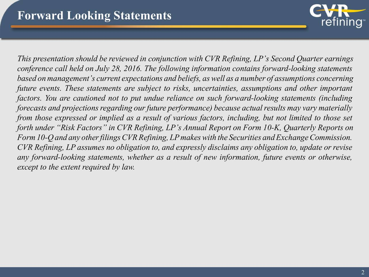 This presentation should be reviewed in conjunction with CVR Refining, LPs Second Quarter earnings conference call held on July28, 2016. The following information contains forward-looking statements basedonmanagementscurrentexpectationsandbeliefs,aswellasanumberofassumptionsconcerning future events. These statements are subject to risks, uncertainties, assumptions and other important factors. You are cautioned not to put undue reliance on such forward-looking statements (including forecastsandprojectionsregardingourfutureperformance)becauseactualresultsmayvarymaterially from those expressed or implied as a result of various factors, including, but not limited to those set forth under Risk Factors in CVR Refining, LPs Annual Report on Form 10-K, Quarterly Reports on Form10-QandanyotherfilingsCVRRefining,LPmakeswiththeSecuritiesandExchangeCommission. CVR Refining, LPassumes no obligation to, and expressly disclaims any obligation to, update or revise any forward-looking statements, whether as a result of new information, future events or otherwise, except to the extent required by law.