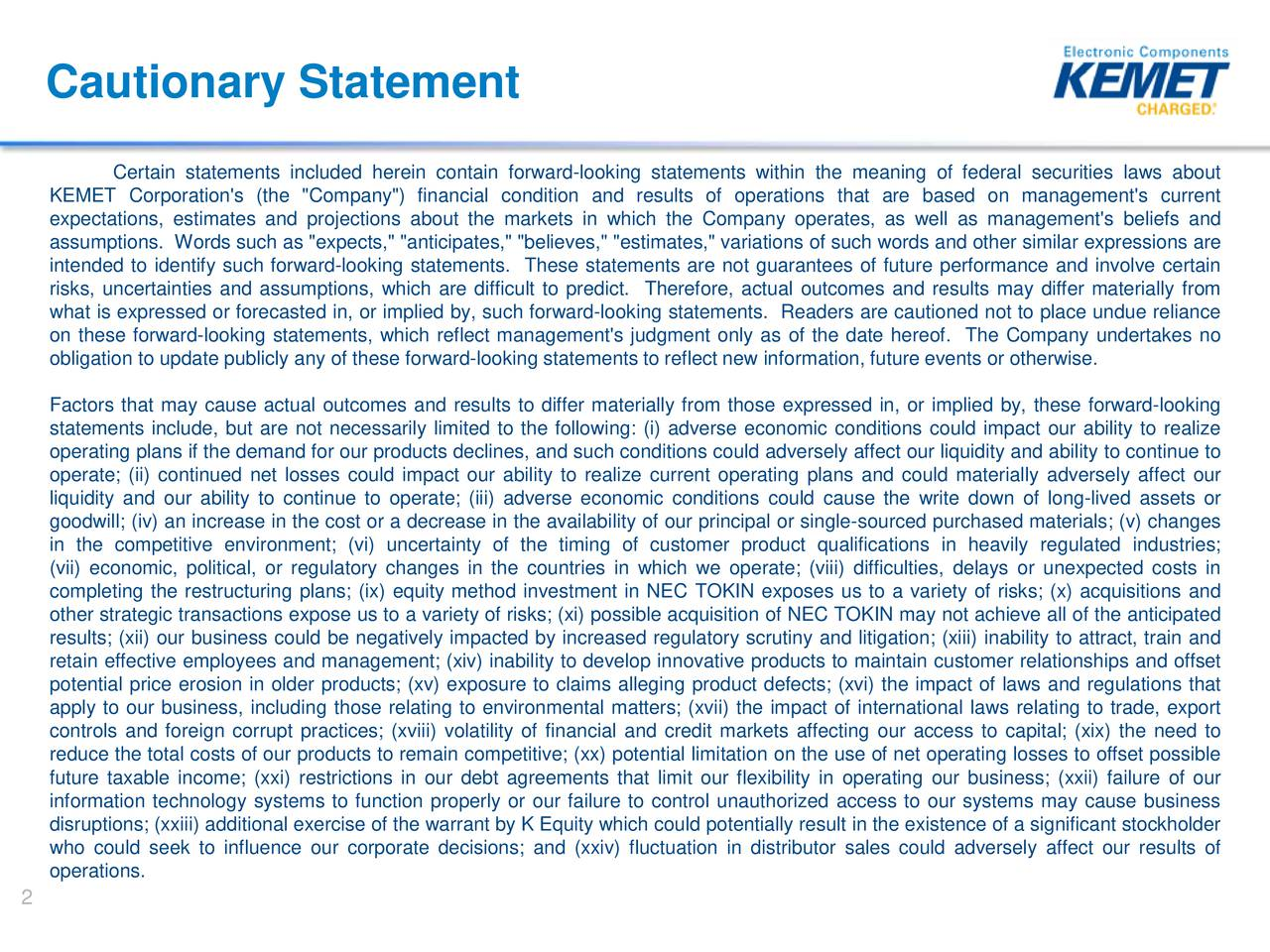 """Certain statements included herein contain forward-looking statements within the meaning of federal securities laws about KEMET Corporation's (the """"Company"""") financial condition and results of operations that are based on management's current expectations, estimates and projections about the markets in which the Company operates, as well as management's beliefs and assumptions. Words such as """"expects,"""" """"anticipates,"""" """"believes,"""" """"estimates,"""" variations of such words and other similar expressions are intended to identify such forward-looking statements. These statements are not guarantees of future performance and involve certain risks, uncertainties and assumptions, which are difficult to predict. Therefore, actual outcomes and results may differ materially from what is expressed or forecasted in, or implied by, such forward-looking statements. Readers are cautioned not to place undue reliance on these forward-looking statements, which reflect management's judgment only as of the date hereof. The Company undertakes no obligation to update publicly any of these forward-looking statements to reflect new information, future events or otherwise. Factors that may cause actual outcomes and results to differ materially from those expressed in, or implied by, these forward-looking statements include, but are not necessarily limited to the following: (i) adverse economic conditions could impact our ability to realize operating plans if the demand for our products declines, and such conditions could adversely affect our liquidity and ability to continue to operate; (ii) continued net losses could impact our ability to realize current operating plans and could materially adversely affect our liquidity and our ability to continue to operate; (iii) adverse economic conditions could cause the write down of long-lived assets or goodwill; (iv) an increase in the cost or a decrease in the availability of our principal or single-sourced purchased materials; (v) changes in the competi"""