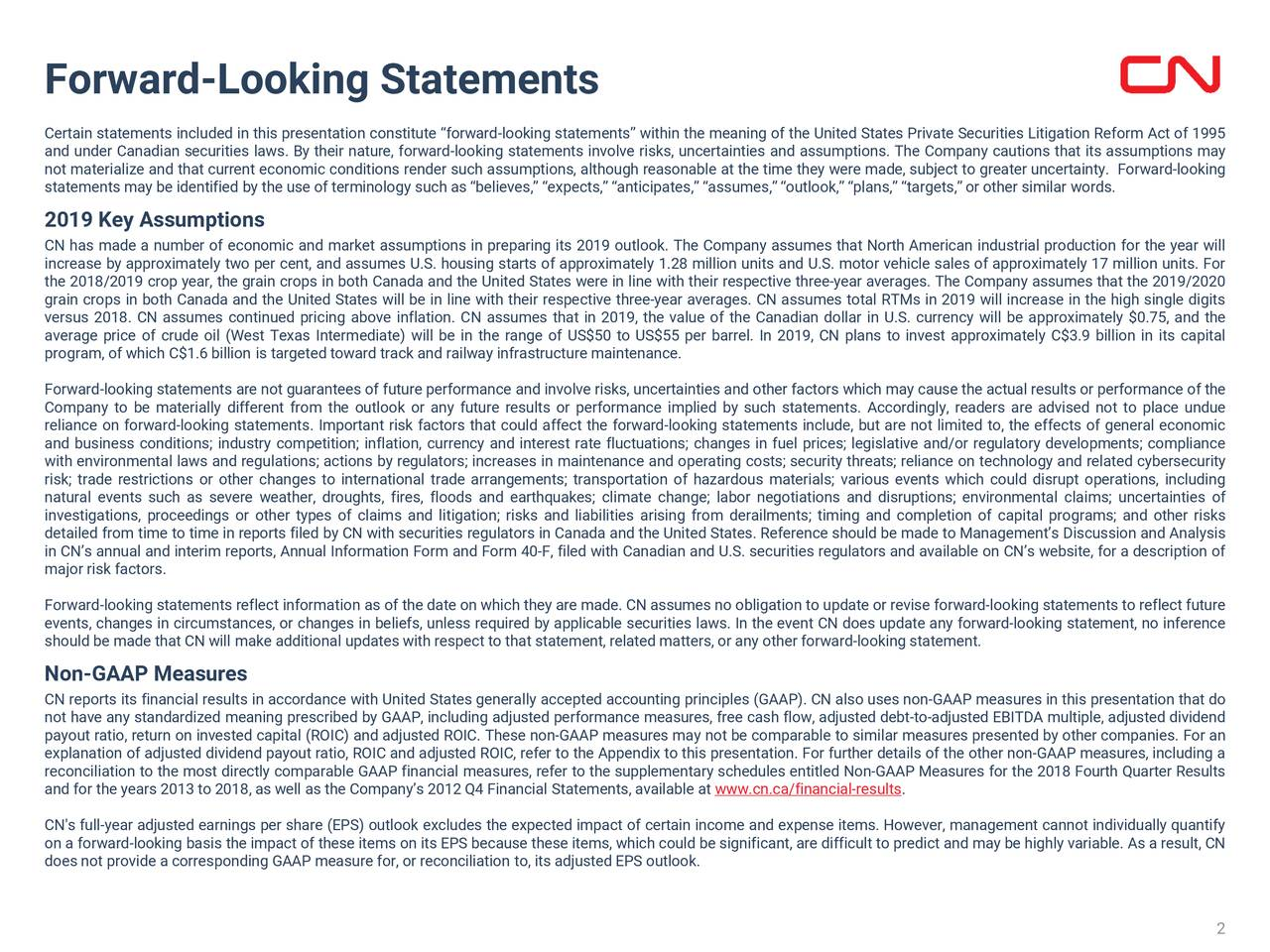 """Certain statements included in this presentation constitute """"forward-looking statements"""" within the meaning of the United States Private Securities Litigation Reform Act of 1995 and under Canadian securities laws. By their nature, forward-looking statements involve risks, uncertainties and assumptions. The Company cautions that its assumptions may not materialize and that current economic conditions render such assumptions, although reasonable at the time they were made, subject to greater uncertainty. Forward-looking statements may be identified by the use of terminology such as """"believes,"""" """"expects,"""" """"anticipates,"""" """"assumes,"""" """"outlook,"""" """"plans,"""" """"targets,"""" or other similar words. 2019 Key Assumptions CN has made a number of economic and market assumptions in preparing its 2019 outlook. The Company assumes that North American industrial production for the year will increase by approximately two per cent, and assumes U.S. housing starts of approximately 1.28 million units and U.S. motor vehicle sales of approximately 17 million units. For the 2018/2019 crop year, the grain crops in both Canada and the United States were in line with their respective three-year averages. The Company assumes that the 2019/2020 grain crops in both Canada and the United States will be in line with their respective three-year averages. CN assumes total RTMs in 2019 will increase in the high single digits versus 2018. CN assumes continued pricing above inflation. CN assumes that in 2019, the value of the Canadian dollar in U.S. currency will be approximately $0.75, and the average price of crude oil (West Texas Intermediate) will be in the range of US$50 to US$55 per barrel. In 2019, CN plans to invest approximately C$3.9 billion in its capital program, of which C$1.6 billion is targeted toward track and railway infrastructure maintenance. Forward-looking statements are not guarantees of future performance and involve risks, uncertainties and other factors which may cause the actual resul"""