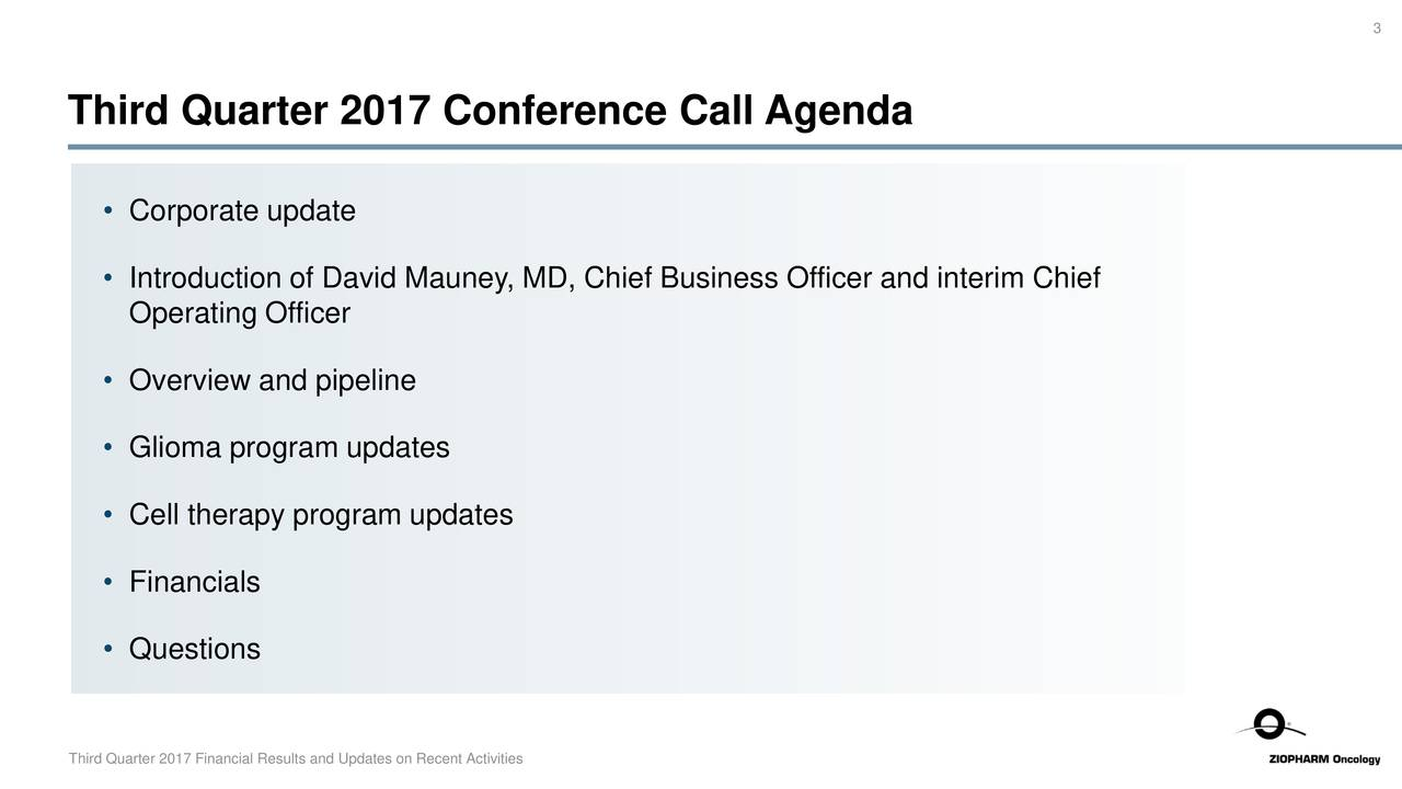 Third Quarter 2017 Conference Call Agenda • Corporate update • Introduction of David Mauney, MD, Chief Business Officer and interim Chief Operating Officer • Overview and pipeline • Glioma program updates • Cell therapy program updates • Financials • Questions Third Quarter 2017 Financial Results and Updates on Recent Activities