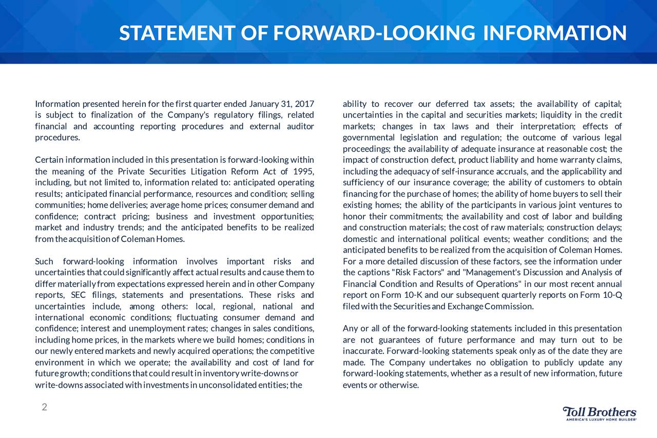 """Information presentedhereinfor thefirstquarterended January31, 2017 ability to recover our deferred tax assets; the availability of capital; is subject to finalization of the Company's regulatory filings, related uncertainties in the capitaland securitiesmarkets; liquidity in the credit financial and accounting reporting procedures and external auditor markets; changes in tax laws and their interpretation; effects of procedures. governmental legislation and regulation; the outcome of various legal proceedings; the availability of adequate insurance at reasonable cost; the Certaininformation included in thispresentationis forward-looking within impactof construction defect,productliability and homewarrantyclaims, the meaning of the Private Securities Litigation Reform Act of 1995, including the adequacyof self-insurance accruals, and the applicability and including, but not limited to, information relatedto: anticipatedoperating sufficiency of our insurance coverage; the ability of customers to obtain results; anticipatedfinancial performanc, esourcesand condition; selling financing for thepurchaseof homes; theability of home buyersto selltheir communities; homedeliveries; averagehome prices ; consumer demandand existing homes; the ability of the participantsin various joint venturesto confidence; contract pricing; business and investment opportunities; honor their commitments; the availability and cost of labor and building market and industry trends; and the anticipated benefits to be realized and construction materials ; thecost of raw materials; construction delays; from theacquisition ofColemanHomes. domestic and international political events; weather conditions; and the anticipatedbenefitsto be realizedfrom theacquisition of ColemanHomes. Such forward-looking information involves important risks and For a moredetaileddiscussion of thesefactors, see the information under uncertainties thatcould significantlyaffect actualresultsandcausethemto the captions """"RiskF"""