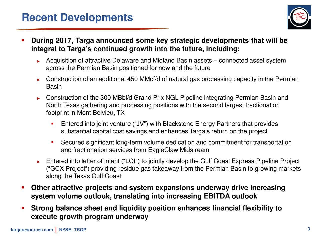""" During 2017, Targa announced some key strategic developments that will be integral to Targa's continued growth into the future, including:  Acquisition of attractive Delaware and Midland Basin assets – connected asset system across the Permian Basin positioned for now and the future  Construction of an additional 450 MMcf/d of natural gas processing capacity in the Permian Basin  Construction of the 300 MBbl/d Grand Prix NGL Pipeline integrating Permian Basin and North Texas gathering and processing positions with the second largest fractionation footprint in Mont Belvieu, TX  Entered into joint venture (""""JV"""") with Blackstone Energy Partners that provides substantial capital cost savings and enhances Targa's return on the project  Secured significant long-term volume dedication and commitment for transportation and fractionation services from EagleClaw Midstream  Entered into letter of intent (""""LOI"""") to jointly develop the Gulf Coast Express Pipeline Project (""""GCX Project"""") providing residue gas takeaway from the Permian Basin to growing markets along the Texas Gulf Coast  Other attractive projects and system expansions underway drive increasing system volume outlook, translating into increasing EBITDA outlook  Strong balance sheet and liquidity position enhances financial flexibility to execute growth program underway 3 targaresources.coNYSE: TRGP"""