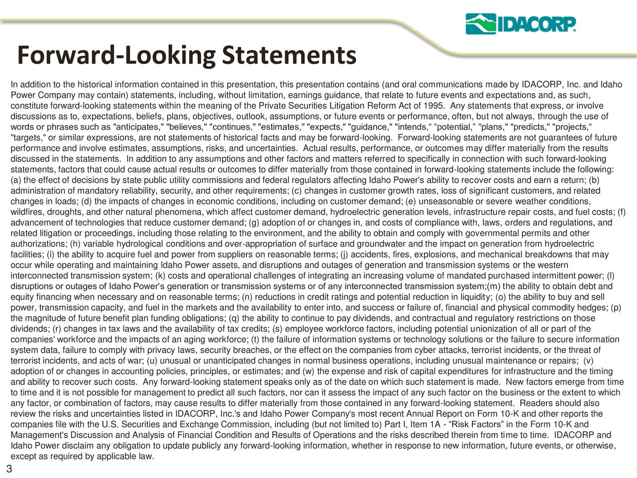 """In addition to the historical information contained in this presentation, this presentation contains (and oral communications made by IDACORP, Inc. and Idaho Power Company may contain) statements, including, without limitation, earnings guidance, that relate to future events and expectations and, as such, constitute forward-looking statements within the meaning of the Private Securities Litigation Reform Act of 1995. Any statements that express, or involve discussions as to, expectations, beliefs, plans, objectives, outlook, assumptions, or future events or performance, often, but not always, through the use of words or phrases such as """"anticipates,"""" """"believes,"""" """"continues,"""" """"estimates,"""" """"expects,"""" """"guidance,"""" """"intends, potential, """"plans,"""" """"predicts,"""" """"projects, """"targets,"""" or similar expressions, are not statements of historical facts and may be forward-looking. Forward-looking statements are not guarantees of future performance and involve estimates, assumptions, risks, and uncertainties. Actual results, performance, or outcomes may differ materially from the results discussed in the statements. In addition to any assumptions and other factors and matters referred to specifically in connection with such forward-looking statements, factors that could cause actual results or outcomes to differ materially from those contained in forward-looking statements include the following: (a) the effect of decisions by state public utility commissions and federal regulators affecting Idaho Power's ability to recover costs and earn a return; (b) administration of mandatory reliability, security, and other requirements; (c) changes in customer growth rates, loss of significant customers, and related changes in loads; (d) the impacts of changes in economic conditions, including on customer demand; (e) unseasonable or severe weather conditions, wildfires, droughts, and other natural phenomena, which affect customer demand, hydroelectric generation levels, infrastructure repair costs"""