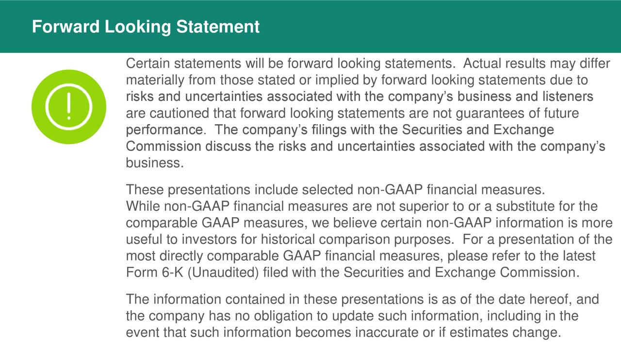 Certain statements will be forward looking statements. Actual results may differ materially from those stated or implied by forward looking statements due to risks and uncertainties associated with the company's business and listeners are cautioned that forward looking statements are not guarantees of future performance. The company's filings with the Securities and Exchange Commission discuss the risks and uncertainties associated with the company's business. These presentations include selected non-GAAP financial measures. While non-GAAP financial measures are not superior to or a substitute for the comparable GAAP measures, we believe certain non-GAAP information is more useful to investors for historical comparison purposes. For a presentation of the most directly comparable GAAP financial measures, please refer to the latest Form 6-K (Unaudited) filed with the Securities and Exchange Commission. The information contained in these presentations is as of the date hereof, and the company has no obligation to update such information, including in the event that such information becomes inaccurate or if estimates change.