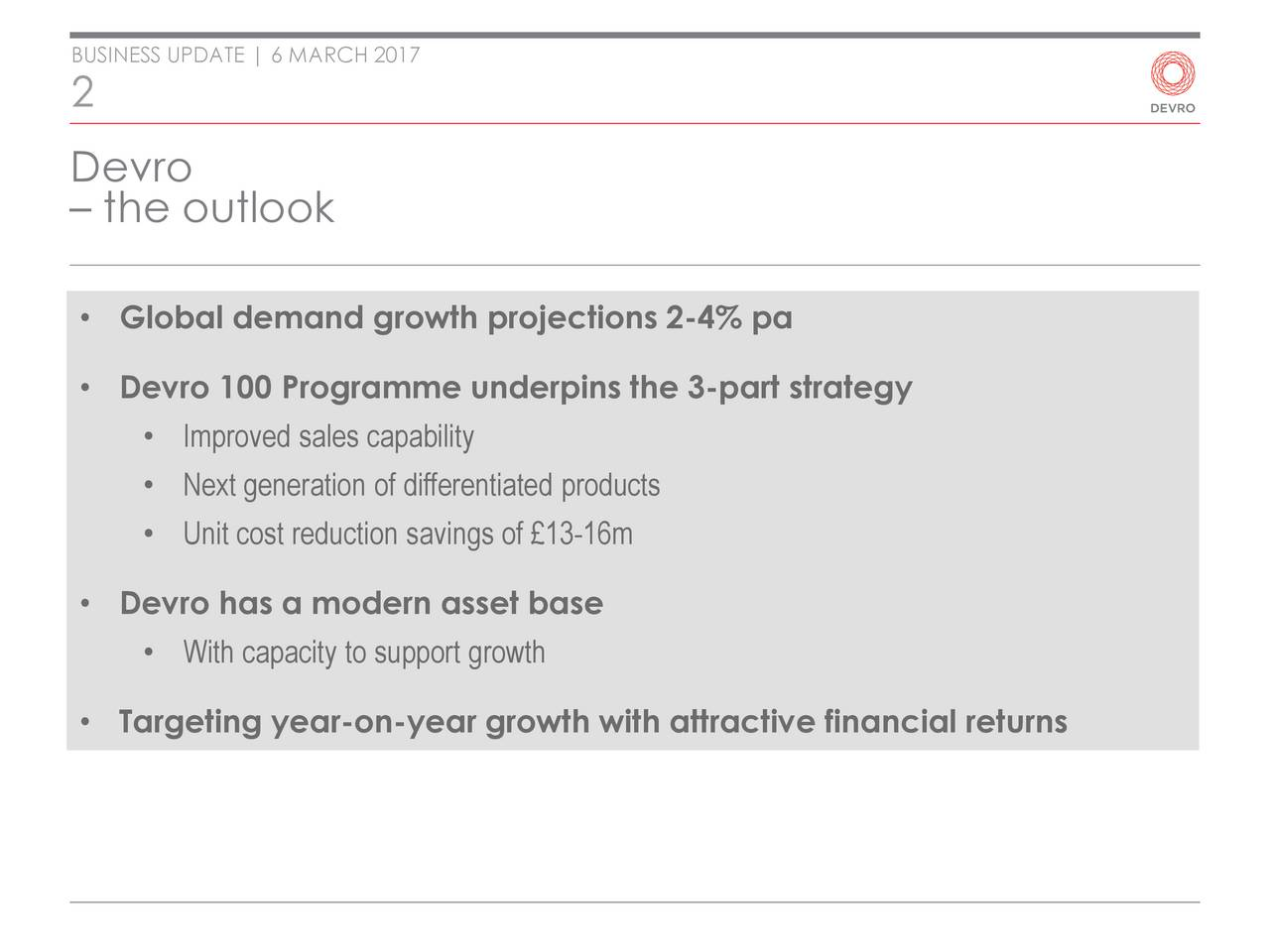 2 Devro the outlook Global demand growth projections 2-4% pa Devro 100 Programme underpins the 3-part strategy Improved sales capability Next generation of differentiated products Unit cost reduction savings of 13-16m Devro has a modern asset base With capacity to support growth Targeting year-on-year growth with attractive financial returns