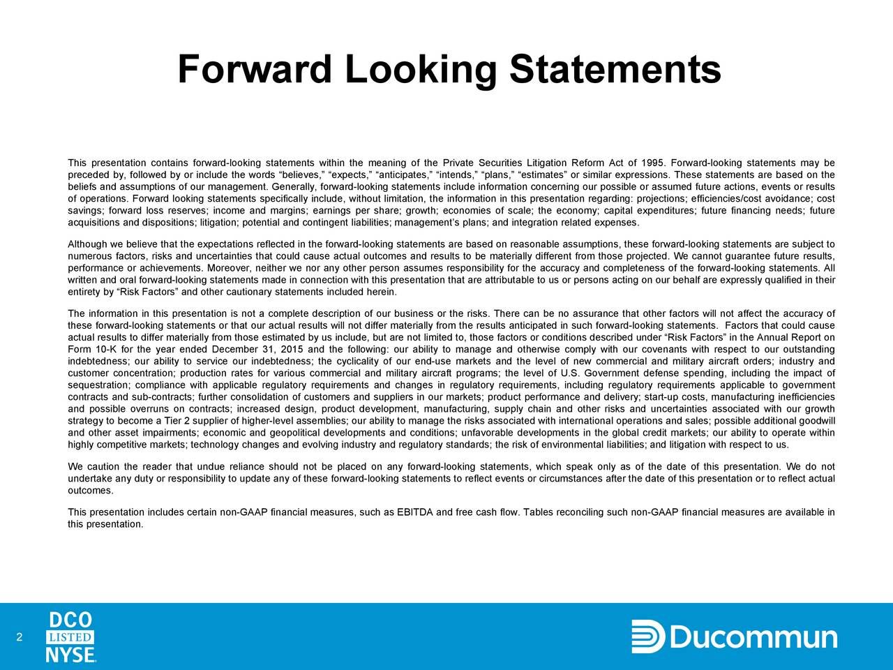 This presentation contains forward-looking statements within the meaning of the Private Securities Litigation Reform Act of 1995. Forward-looking statements may be preceded by, followed by or include the words believes, expects, anticipates, intends, plans, estimates or similar expressions. These statements are based on the beliefs and assumptions of our management. Generally, forward-looking statements include information concerning our possible or assumed future actions, events or results of operations. Forward looking statements specifically include, without limitation, the information in this presentation regarding: projections; efficiencies/cost avoidance; cost savings; forward loss reserves; income and margins; earnings per share; growth; economies of scale; the economy; capital expenditures; future financing needs; future acquisitions and dispositions; litigation; potential and contingent liabilities; managements plans; and integration related expenses. Although we believe that the expectations reflected in the forward-looking statements are based on reasonable assumptions, these forward-looking statements are subject to numerous factors, risks and uncertainties that could cause actual outcomes and results to be materially different from those projected. We cannot guarantee future results, performance or achievements. Moreover, neither we nor any other person assumes responsibility for the accuracy and completeness of the forward-looking statements. All written and oral forward-looking statements made in connection with this presentation that are attributable to us or persons acting on our behalf are expressly qualified in their entirety by Risk Factors and other cautionary statements included herein. The information in this presentation is not a complete description of our business or the risks. There can be no assurance that other factors will not affect the accuracy of these forward-looking statements or that our actual results will not differ materially from the results anticipated in such forward-looking statements. Factors that could cause actual results to differ materially from those estimated by us include, but are not limited to, those factors or conditions described under Risk Factors in the Annual Report on Form 10-K for the year ended December 31, 2015 and the following: our ability to manage and otherwise comply with our covenants with respect to our outstanding indebtedness; our ability to service our indebtedness; the cyclicality of our end-use markets and the level of new commercial and military aircraft orders; industry and customer concentration; production rates for various commercial and military aircraft programs; the level of U.S. Government defense spending, including the impact of sequestration; compliance with applicable regulatory requirements and changes in regulatory requirements, including regulatory requirements applicable to government contracts and sub-contracts; further consolidation of customers and suppliers in our markets; product performance and delivery; start-up costs, manufacturing inefficiencies and possible overruns on contracts; increased design, product development, manufacturing, supply chain and other risks and uncertainties associated with our growth strategy to become a Tier 2 supplier of higher-level assemblies; our ability to manage the risks associated with international operations and sales; possible additional goodwill and other asset impairments; economic and geopolitical developments and conditions; unfavorable developments in the global credit markets; our ability to operate within highly competitive markets; technology changes and evolving industry and regulatory standards; the risk of environmental liabilities; and litigation with respect to us. We caution the reader that undue reliance should not be placed on any forward-looking statements, which speak only as of the date of this presentation. We do not undertake any duty or responsibility to update any of these forward-looking statements to reflect events or circumstances after the date of this presentation or to reflect actual outcomes. This presentation includes certain non-GAAP financial measures, such as EBITDA and free cash flow. Tables reconciling such non-GAAP financial measures are available in this presentation. 2