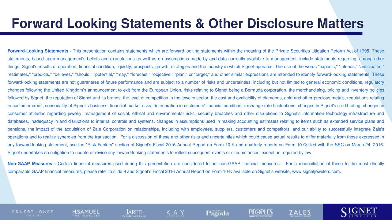 """Forward-Looking Statements - This presentation contains statements which are forward-looking statements within the meaning of the Private Securities Litigation Reform Act of 1995. These statements, based upon management's beliefs and expectations as well as on assumptions made by and data currently available to management, include statements regarding, among other things, Signet's results of operation, financial condition, liquidity, prospects, growth, strategies and the industry in which Signet operates. The use of the words """"expects,"""" """"intends,"""" """"anticipates,"""" """"estimates,"""" """"predicts,"""" """"believes,"""" """"should,"""" """"potential,"""" """"may,"""" """"forecast,"""" """"objective,"""" """"plan,"""" or """"target,"""" and other similar expressions are intended to identify forward-looking statements. These forward-looking statements are not guarantees of future performance and are subject to a number of risks and uncertainties, including but not limited to general economic conditions, regulatory changes following the United Kingdoms announcement to exit from the European Union, risks relating to Signet being a Bermuda corporation, the merchandising, pricing and inventory policies followed by Signet, the reputation of Signet and its brands, the level of competition in the jewelry sector, the cost and availability of diamonds, gold and other precious metals, regulations relating to customer credit, seasonality of Signet's business, financial market risks, deterioration in customers financial condition, exchange rate fluctuations, changes in Signet's credit rating, changes in consumer attitudes regarding jewelry, management of social, ethical and environmental risks, security breaches and other disruptions to Signet's information technology infrastructure and databases, inadequacy in and disruptions to internal controls and systems, changes in assumptions used in making accounting estimates relating to items such as extended service plans and pensions, the impact of the acquisition of Zale Corporation on relationsh"""