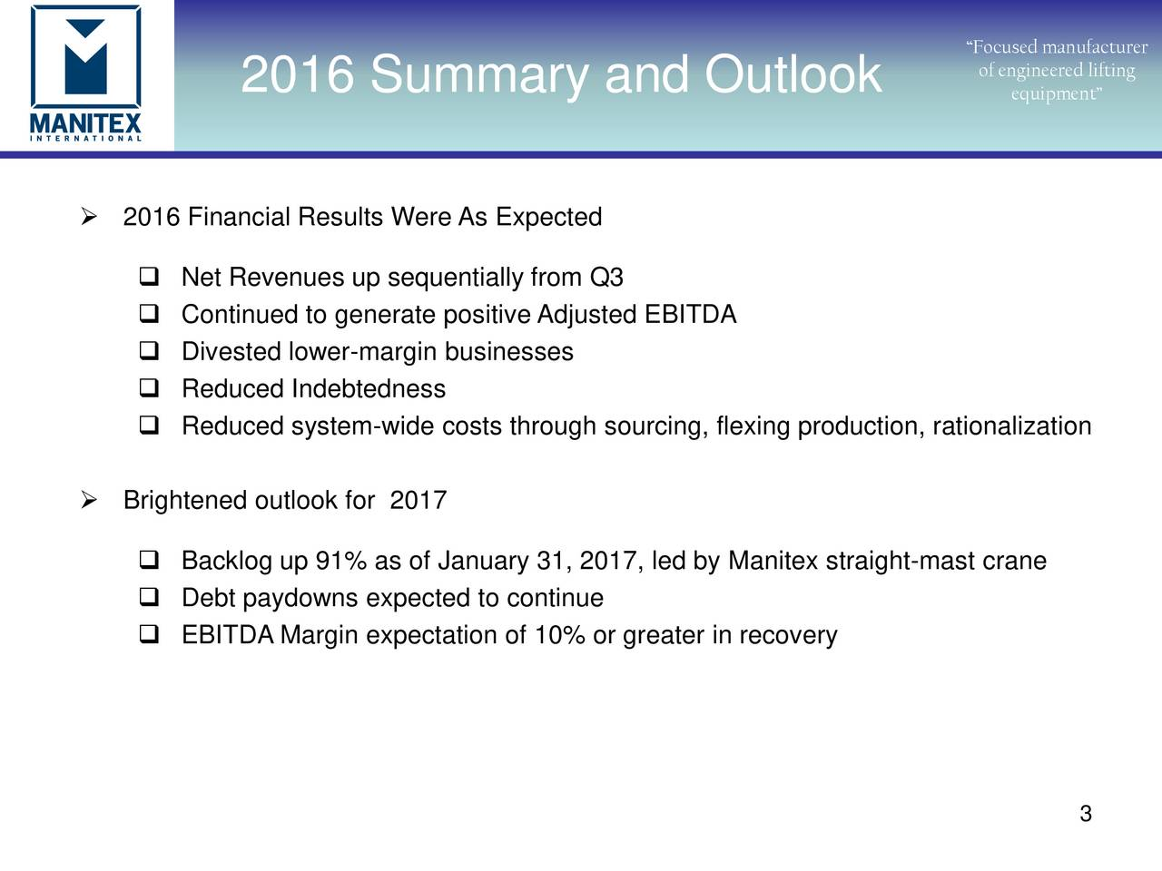 of engineered lifting 2016 Summary and Outlook equipment 2016 Financial Results Were As Expected Net Revenues up sequentially from Q3 Continued to generate positive Adjusted EBITDA Divested lower-margin businesses Reduced Indebtedness Reduced system-wide costs through sourcing, flexing production, rationalization Brightened outlook for 2017 Backlog up 91% as of January 31, 2017, led by Manitex straight-mast crane Debt paydowns expected to continue EBITDA Margin expectation of 10% or greater in recovery 3