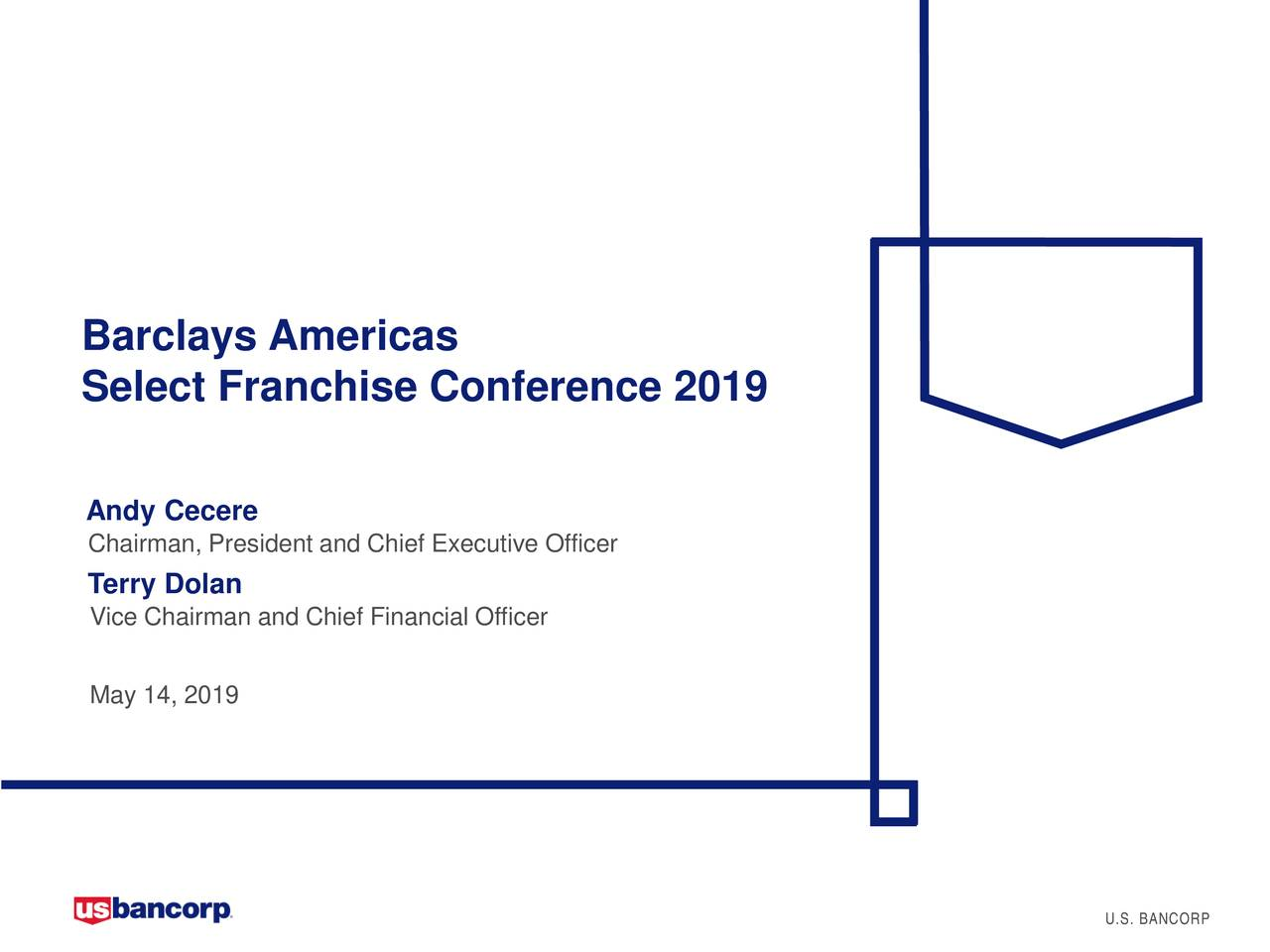 Select Franchise Conference 2019 Andy Cecere Chairman, President and Chief Executive Officer Terry Dolan Vice Chairman and Chief Financial Officer May 14, 2019 U.S. BANCORP