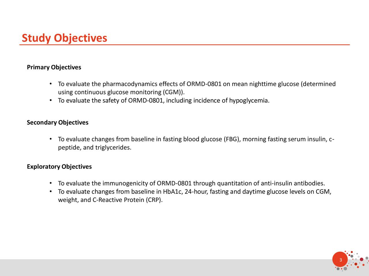 Primary Objectives To evaluate the pharmacodynamics effects of ORMD-0801 on mean nighttime glucose (determined using continuous glucose monitoring (CGM)). To evaluate the safety of ORMD-0801, including incidence of hypoglycemia. SecondaryObjectives To evaluate changes from baseline in fasting blood glucose (FBG), morning fasting serum insulin, c- peptide, and triglycerides. Exploratory Objectives To evaluate the immunogenicity of ORMD-0801 through quantitation of anti-insulin antibodies. To evaluate changes from baseline in HbA1c, 24-hour, fasting and daytime glucose levels on CGM, weight, and C-Reactive Protein (CRP). 3